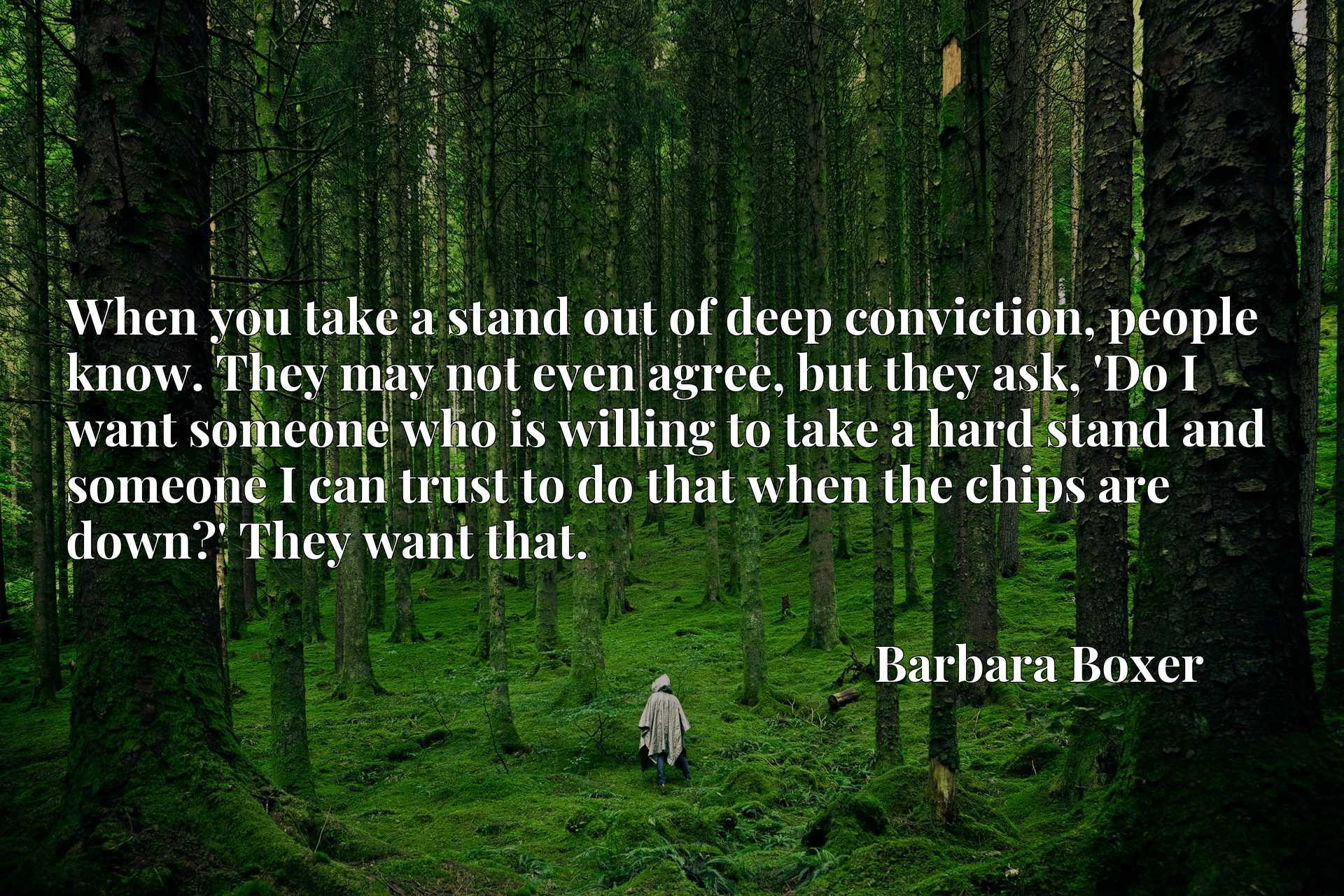 When you take a stand out of deep conviction, people know. They may not even agree, but they ask, 'Do I want someone who is willing to take a hard stand and someone I can trust to do that when the chips are down?' They want that.