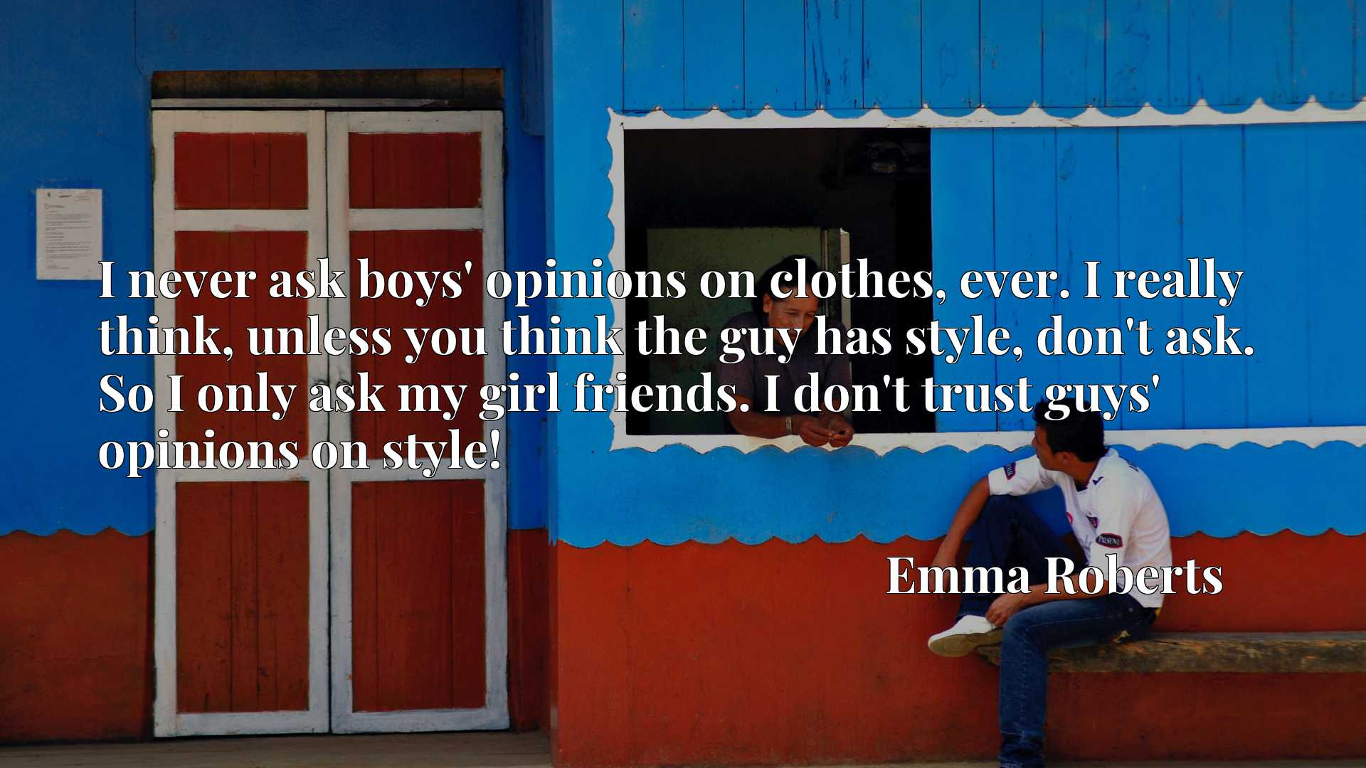 I never ask boys' opinions on clothes, ever. I really think, unless you think the guy has style, don't ask. So I only ask my girl friends. I don't trust guys' opinions on style!