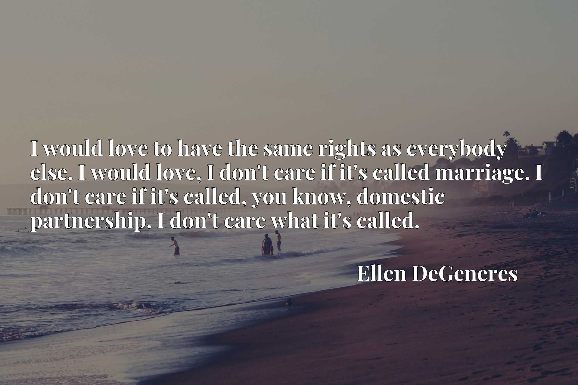 I would love to have the same rights as everybody else. I would love, I don't care if it's called marriage. I don't care if it's called, you know, domestic partnership. I don't care what it's called.