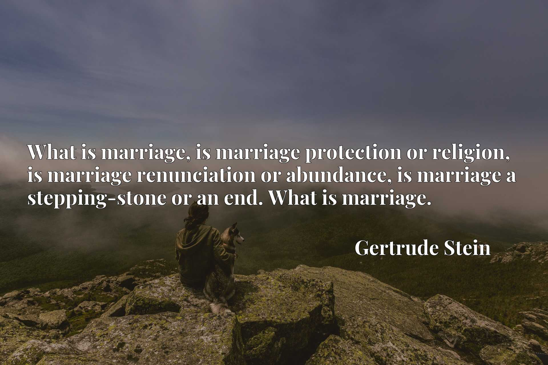 What is marriage, is marriage protection or religion, is marriage renunciation or abundance, is marriage a stepping-stone or an end. What is marriage.