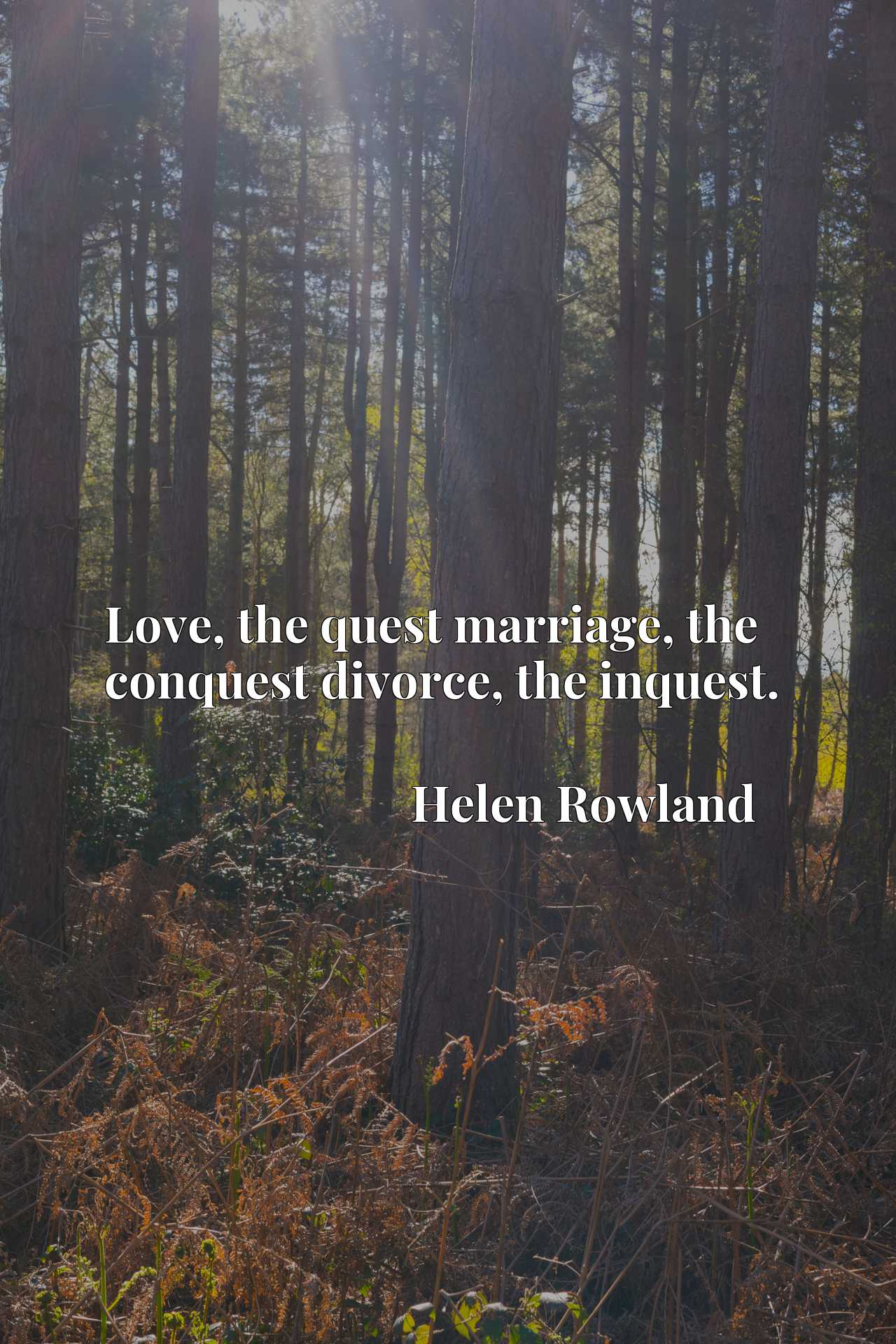 Love, the quest marriage, the conquest divorce, the inquest.
