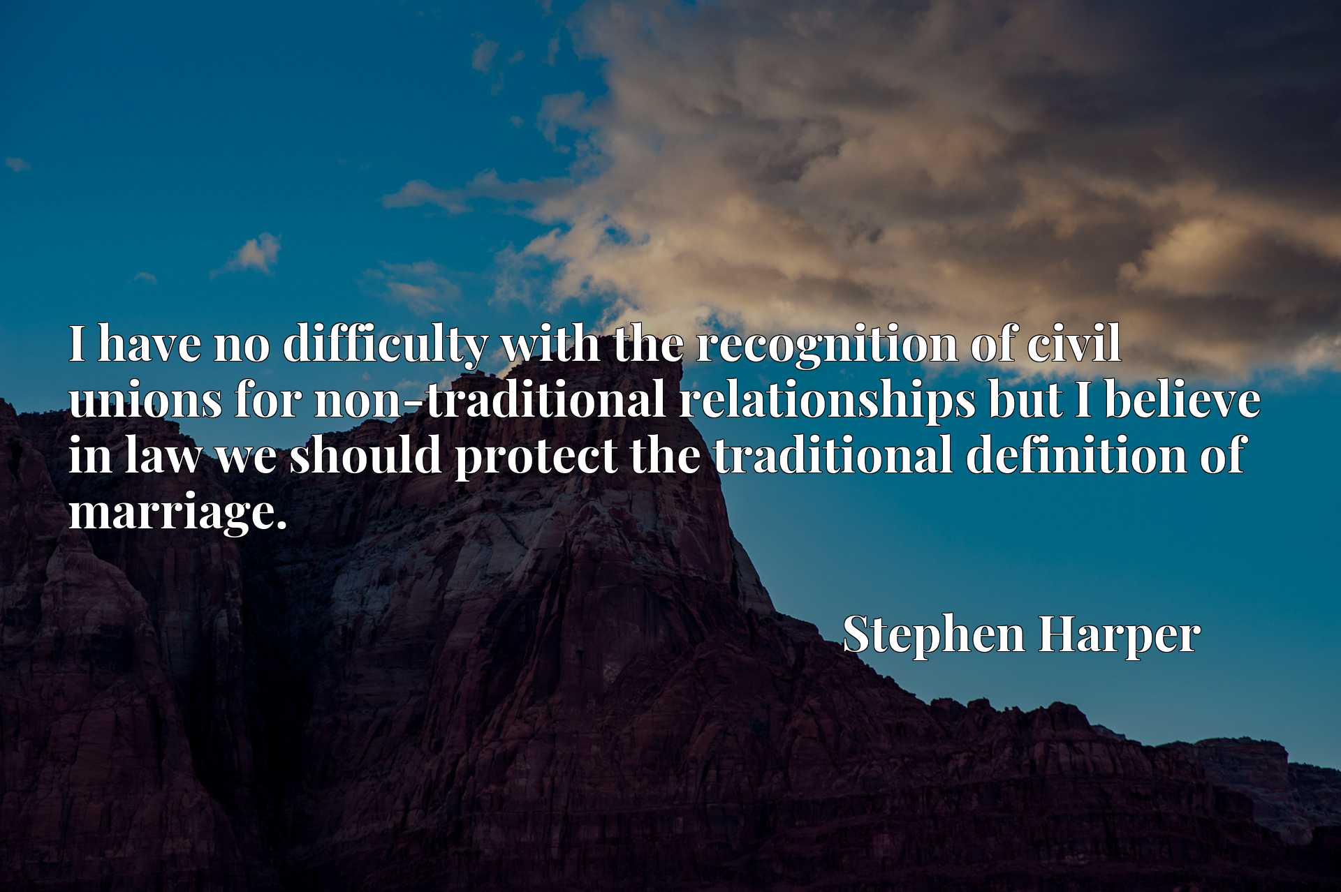 I have no difficulty with the recognition of civil unions for non-traditional relationships but I believe in law we should protect the traditional definition of marriage.