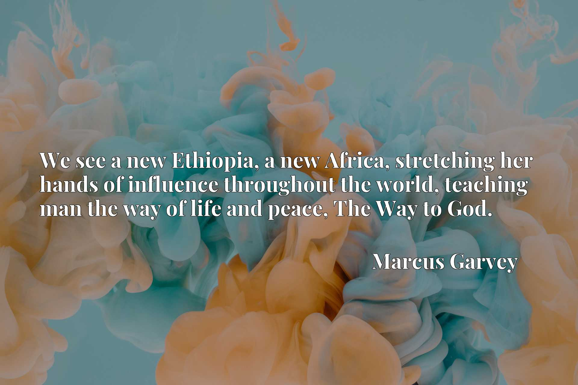 We see a new Ethiopia, a new Africa, stretching her hands of influence throughout the world, teaching man the way of life and peace, The Way to God.