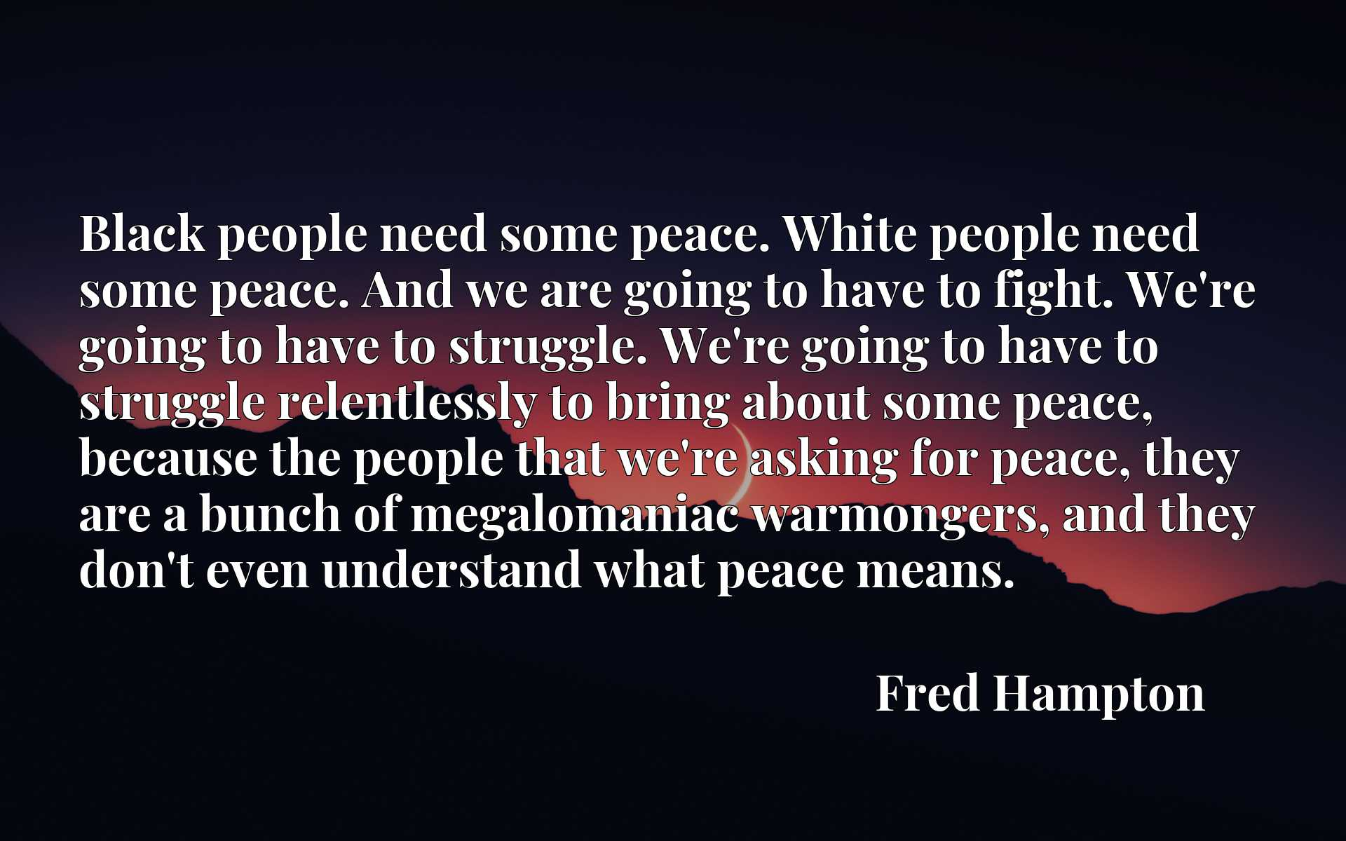 Black people need some peace. White people need some peace. And we are going to have to fight. We're going to have to struggle. We're going to have to struggle relentlessly to bring about some peace, because the people that we're asking for peace, they are a bunch of megalomaniac warmongers, and they don't even understand what peace means.