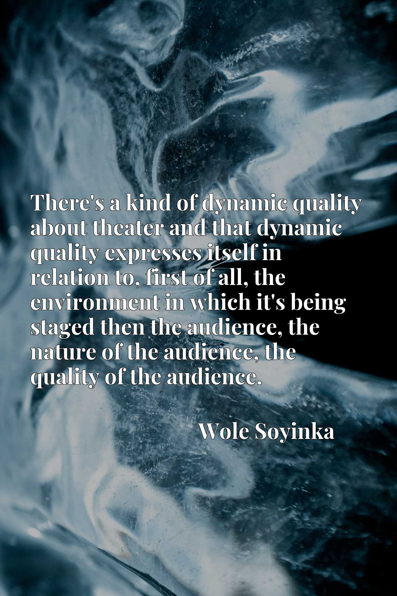 There's a kind of dynamic quality about theater and that dynamic quality expresses itself in relation to, first of all, the environment in which it's being staged then the audience, the nature of the audience, the quality of the audience.