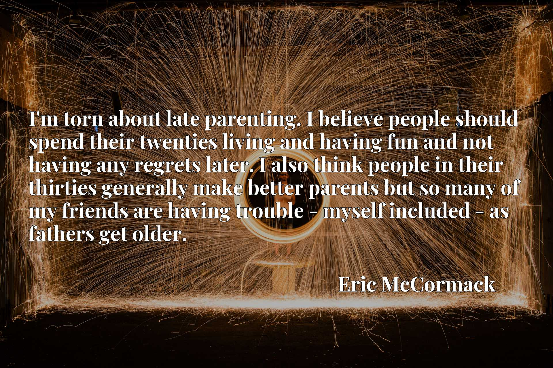 I'm torn about late parenting. I believe people should spend their twenties living and having fun and not having any regrets later. I also think people in their thirties generally make better parents but so many of my friends are having trouble - myself included - as fathers get older.
