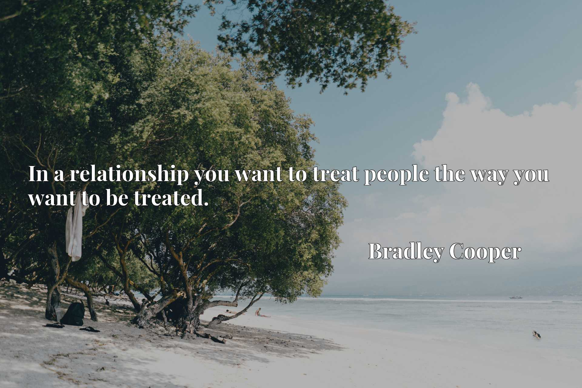 In a relationship you want to treat people the way you want to be treated.