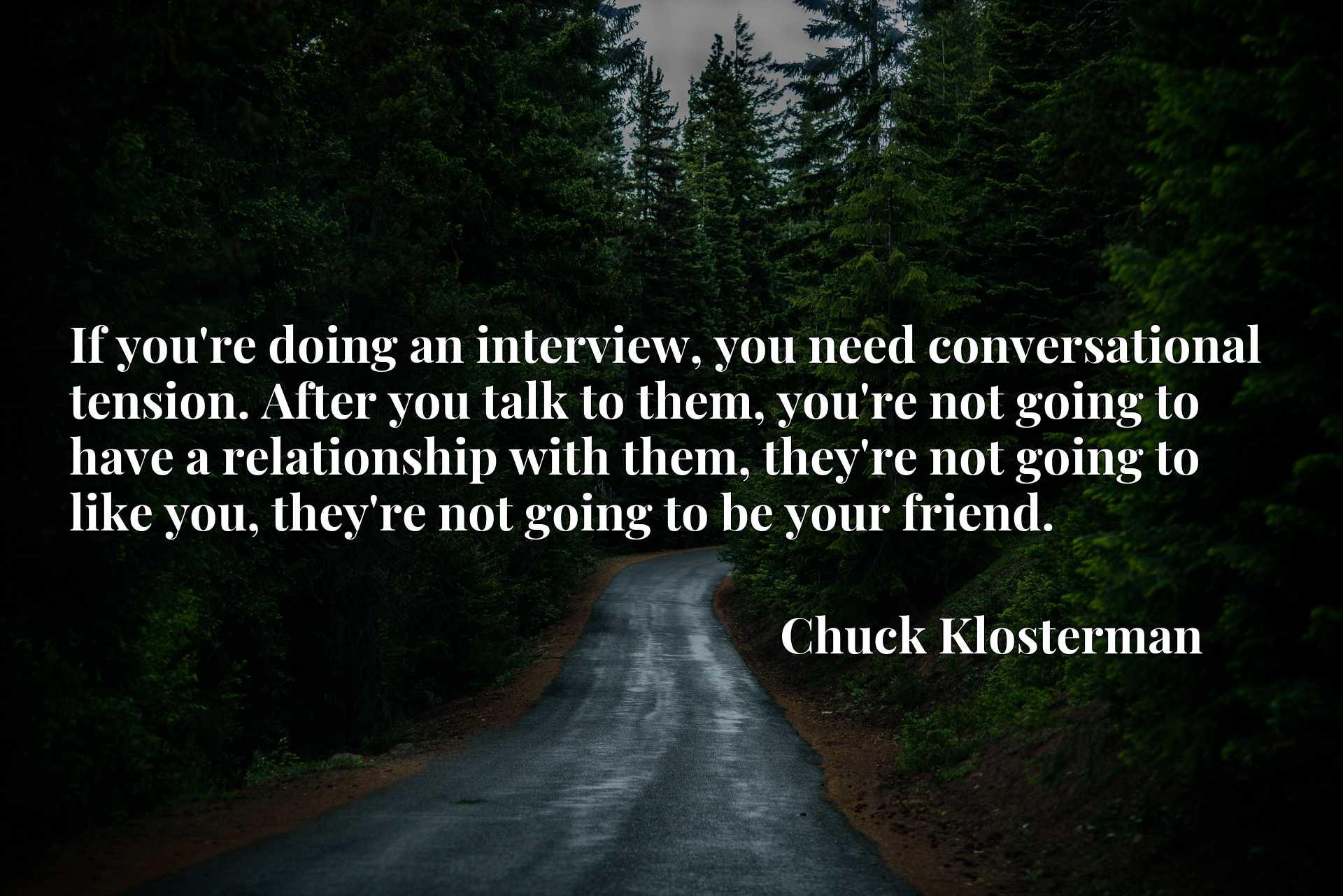 If you're doing an interview, you need conversational tension. After you talk to them, you're not going to have a relationship with them, they're not going to like you, they're not going to be your friend.