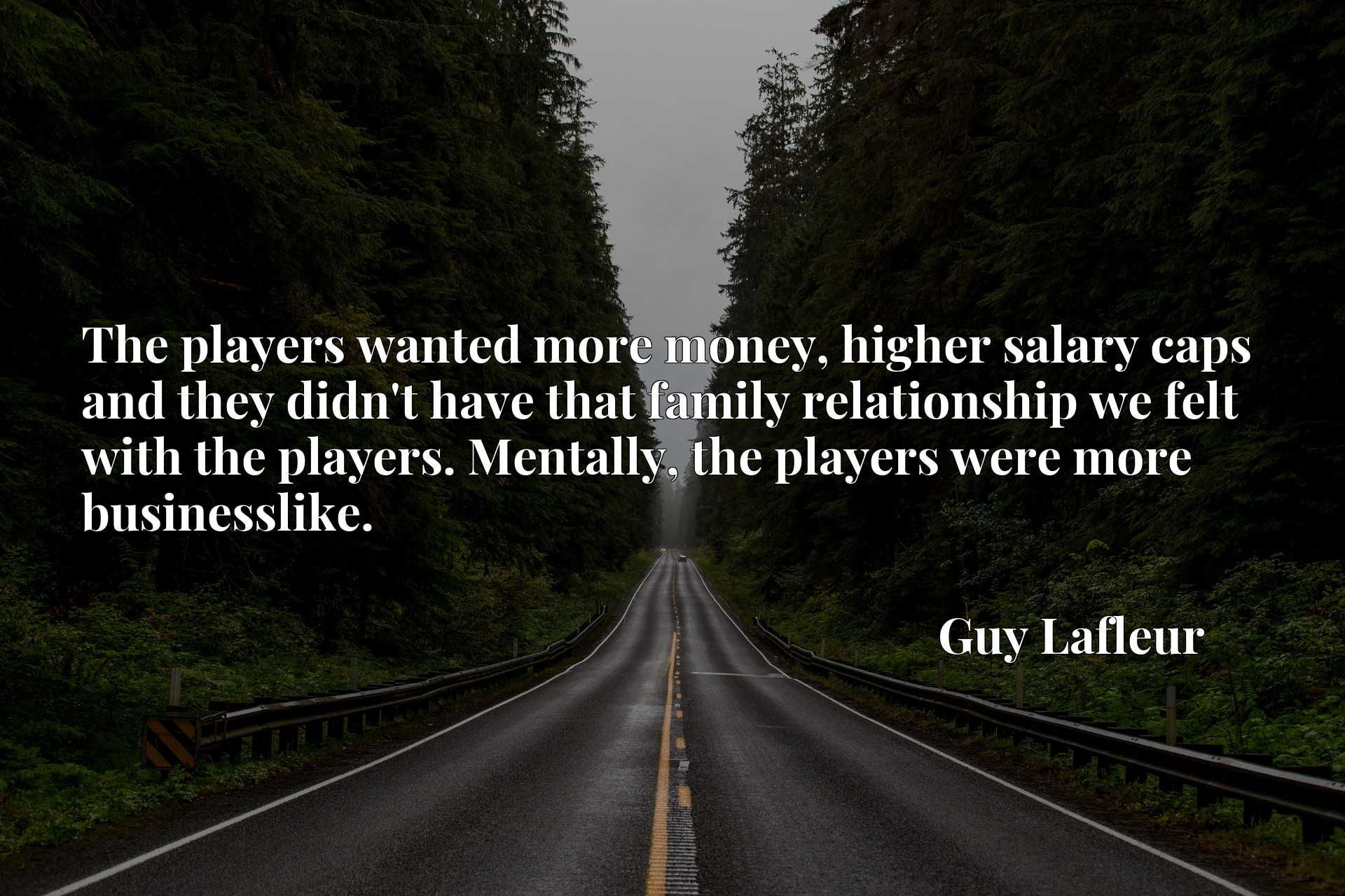 The players wanted more money, higher salary caps and they didn't have that family relationship we felt with the players. Mentally, the players were more businesslike.