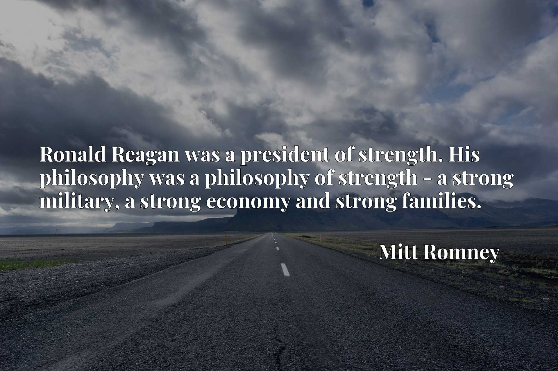 Ronald Reagan was a president of strength. His philosophy was a philosophy of strength - a strong military, a strong economy and strong families.