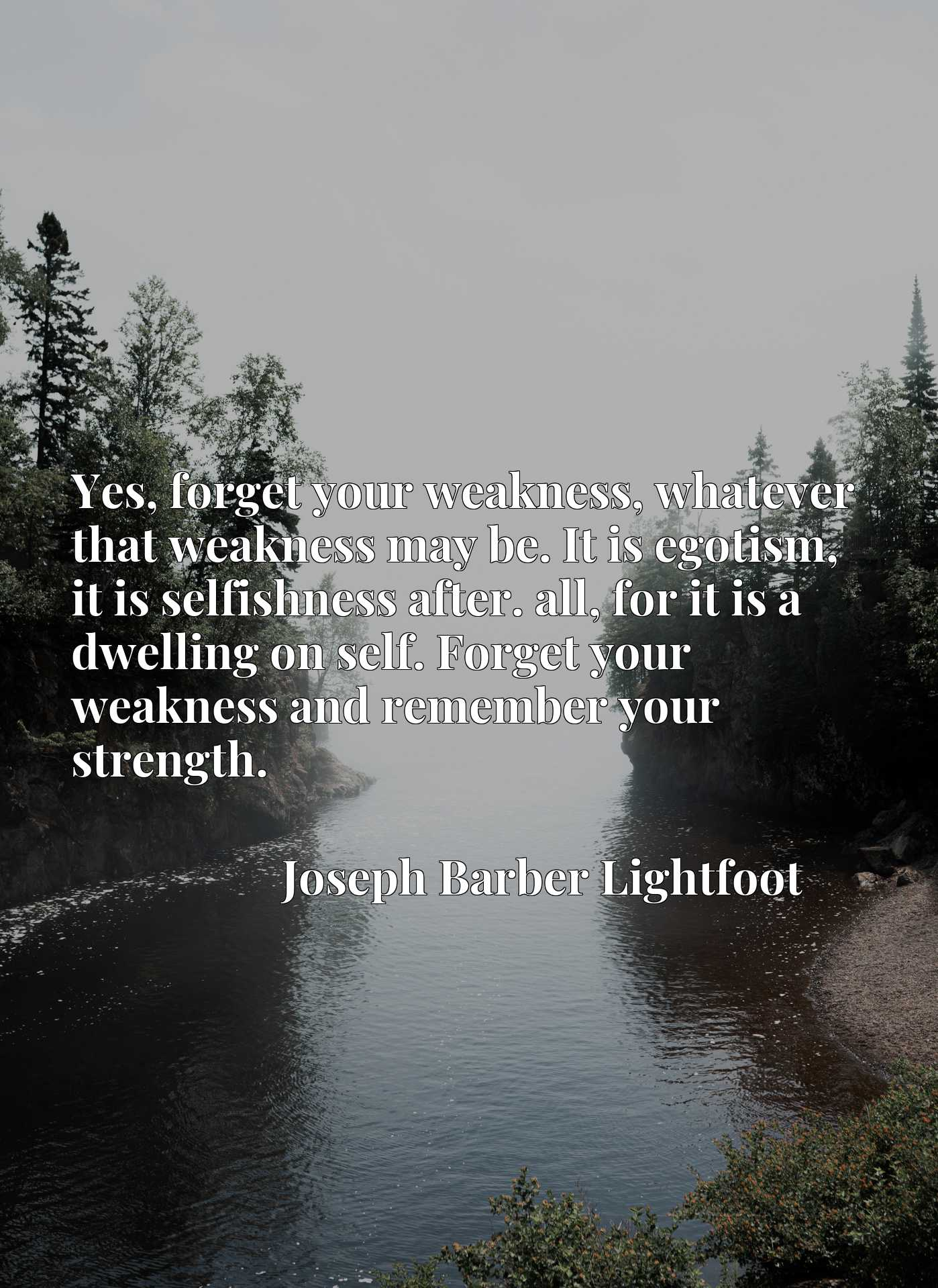 Yes, forget your weakness, whatever that weakness may be. It is egotism, it is selfishness after. all, for it is a dwelling on self. Forget your weakness and remember your strength.