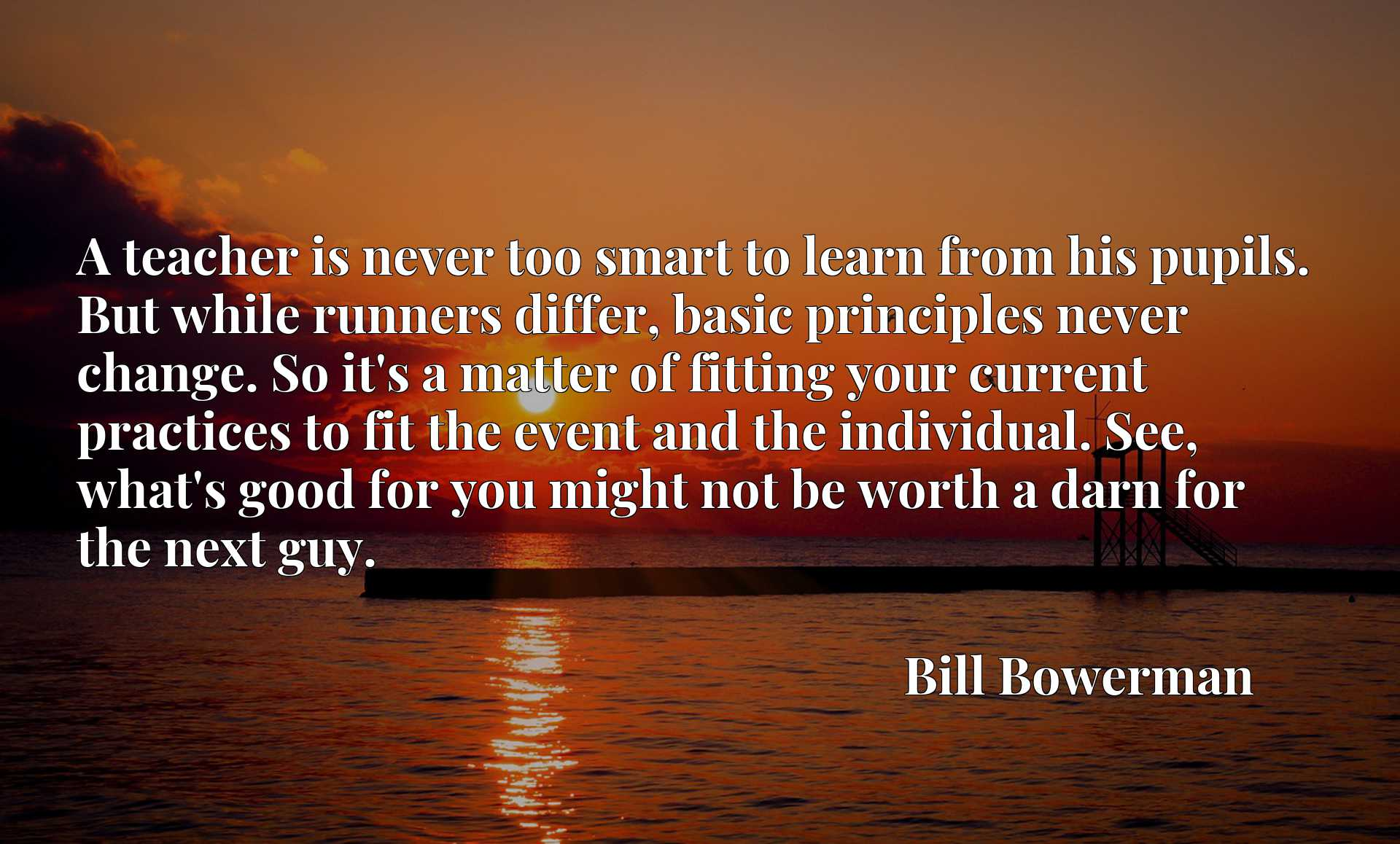 A teacher is never too smart to learn from his pupils. But while runners differ, basic principles never change. So it's a matter of fitting your current practices to fit the event and the individual. See, what's good for you might not be worth a darn for the next guy.