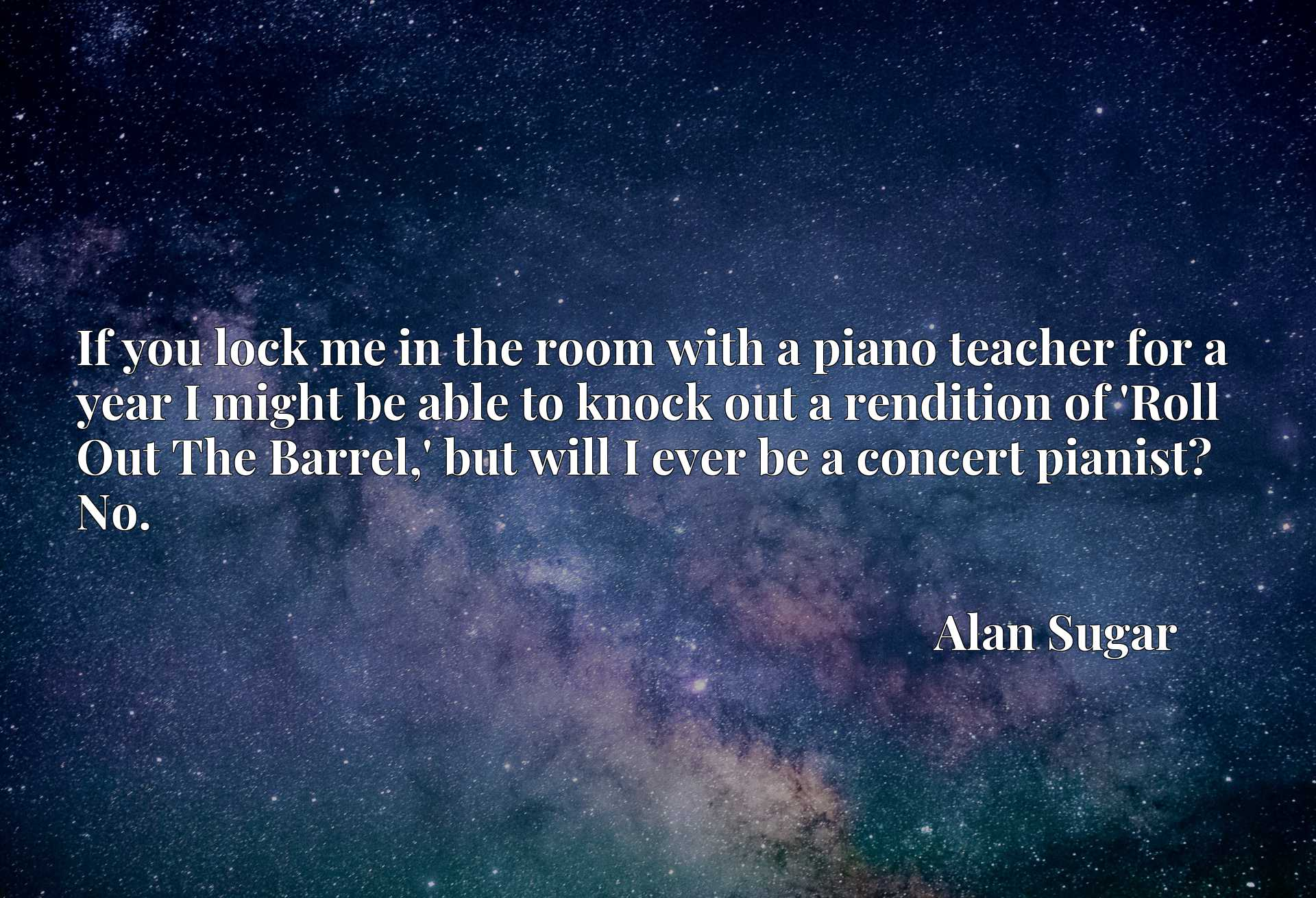 If you lock me in the room with a piano teacher for a year I might be able to knock out a rendition of 'Roll Out The Barrel,' but will I ever be a concert pianist? No.
