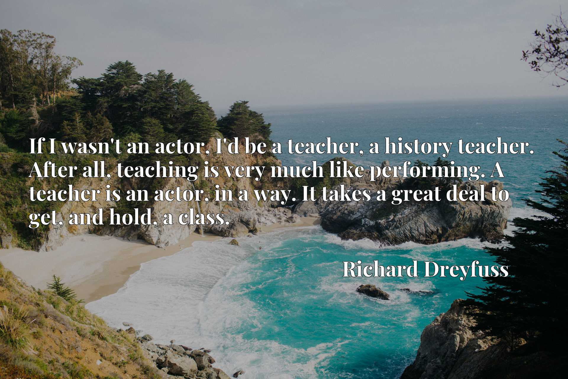 If I wasn't an actor, I'd be a teacher, a history teacher. After all, teaching is very much like performing. A teacher is an actor, in a way. It takes a great deal to get, and hold, a class.