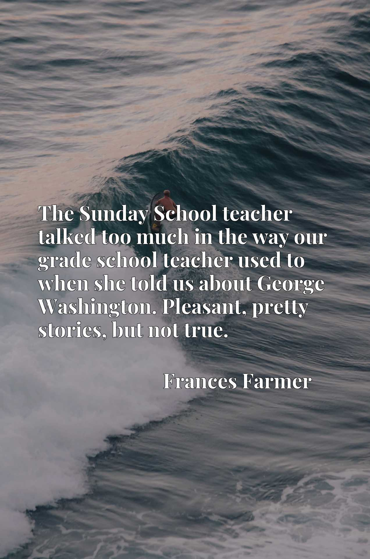 The Sunday School teacher talked too much in the way our grade school teacher used to when she told us about George Washington. Pleasant, pretty stories, but not true.