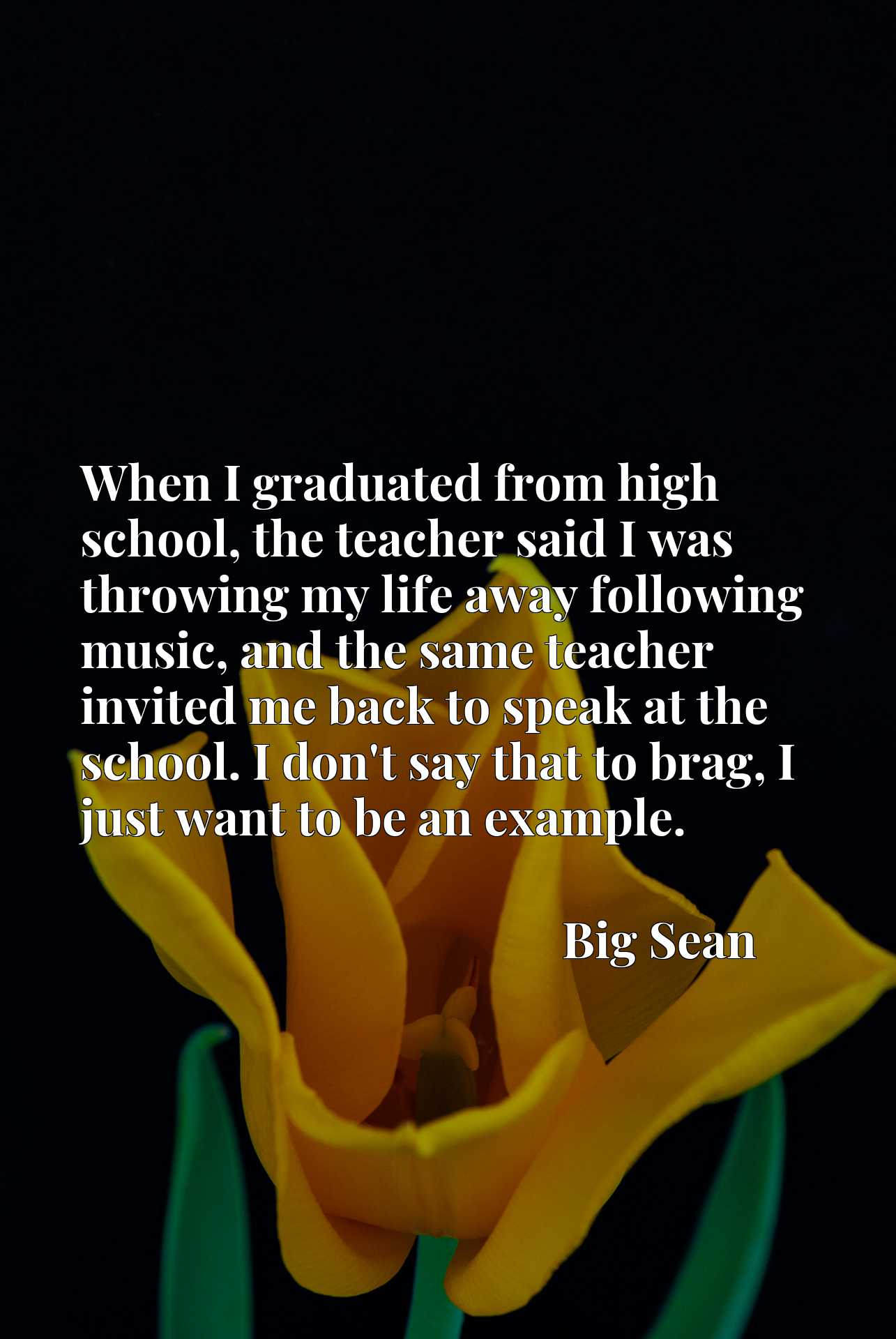 When I graduated from high school, the teacher said I was throwing my life away following music, and the same teacher invited me back to speak at the school. I don't say that to brag, I just want to be an example.