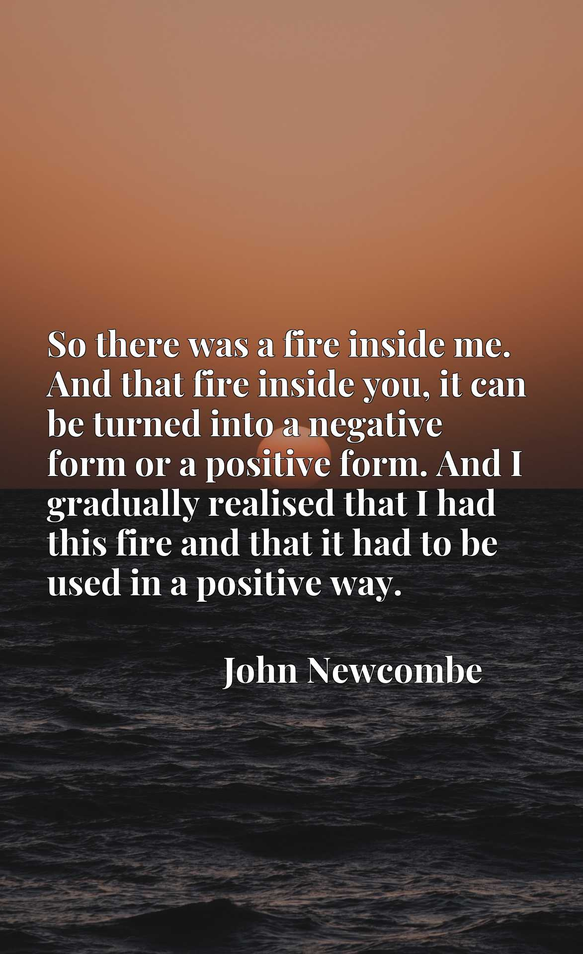 So there was a fire inside me. And that fire inside you, it can be turned into a negative form or a positive form. And I gradually realised that I had this fire and that it had to be used in a positive way.