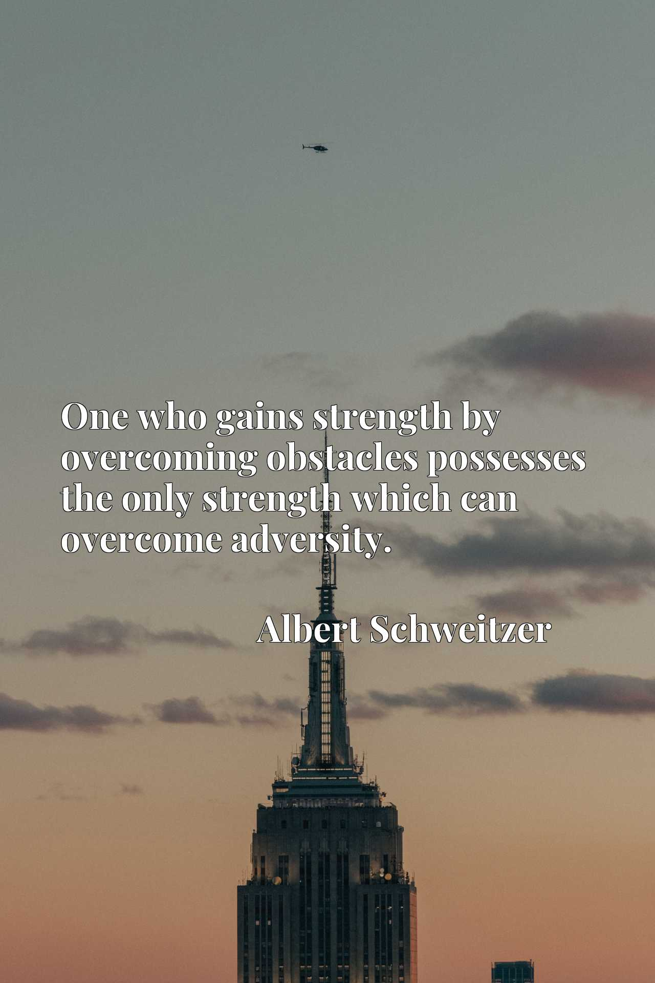 One who gains strength by overcoming obstacles possesses the only strength which can overcome adversity.