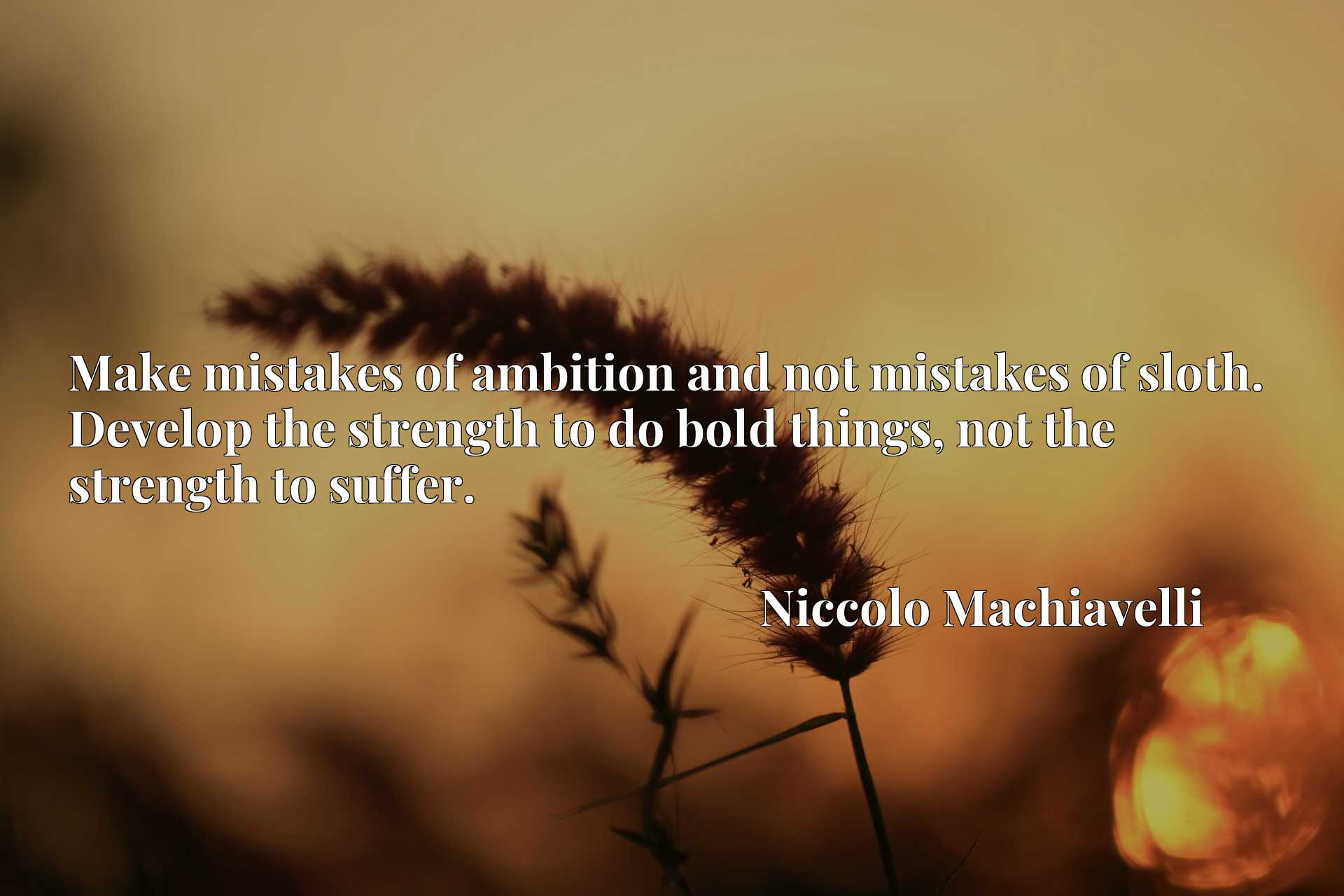 Make mistakes of ambition and not mistakes of sloth. Develop the strength to do bold things, not the strength to suffer.