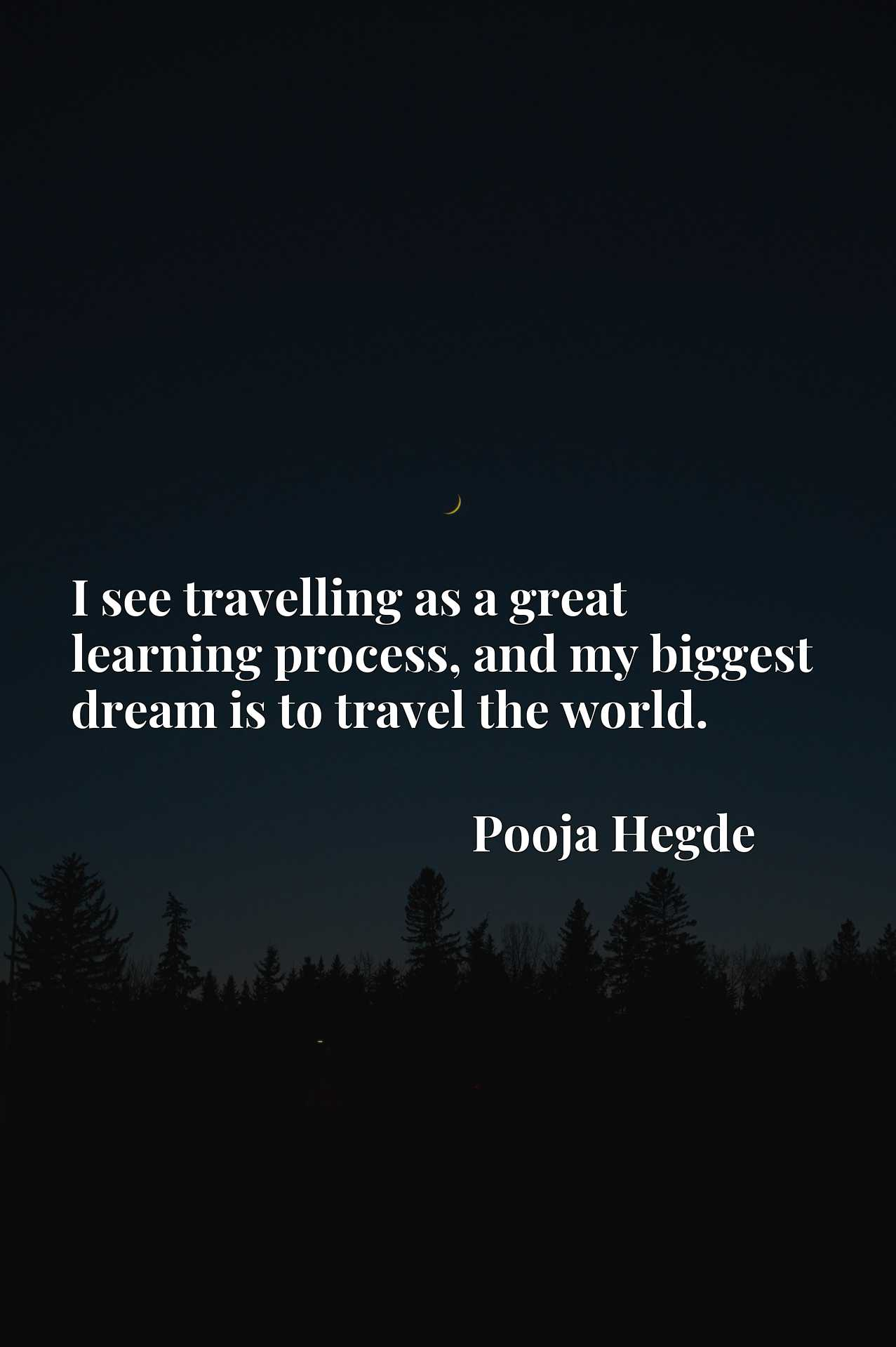 I see travelling as a great learning process, and my biggest dream is to travel the world.