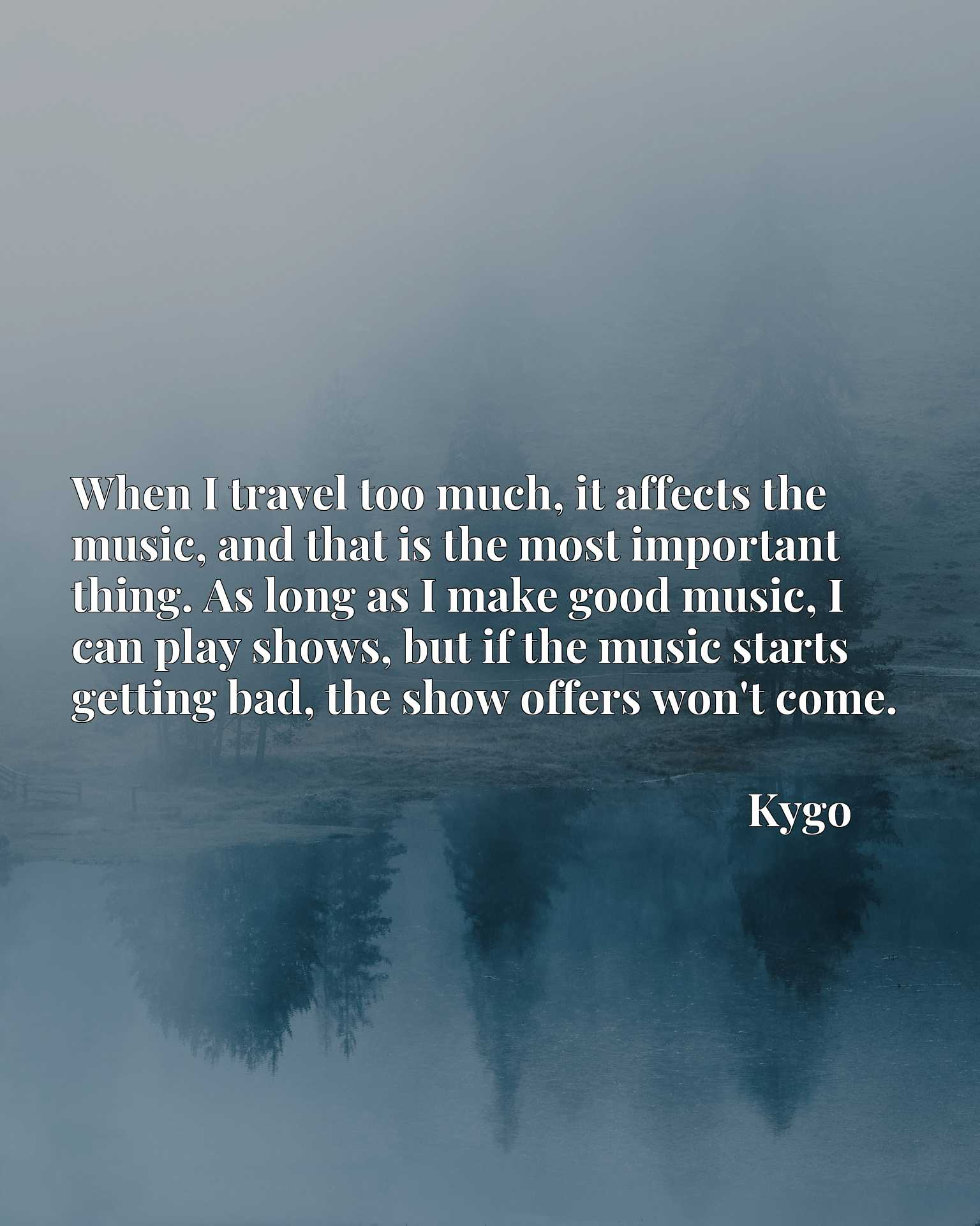 When I travel too much, it affects the music, and that is the most important thing. As long as I make good music, I can play shows, but if the music starts getting bad, the show offers won't come.
