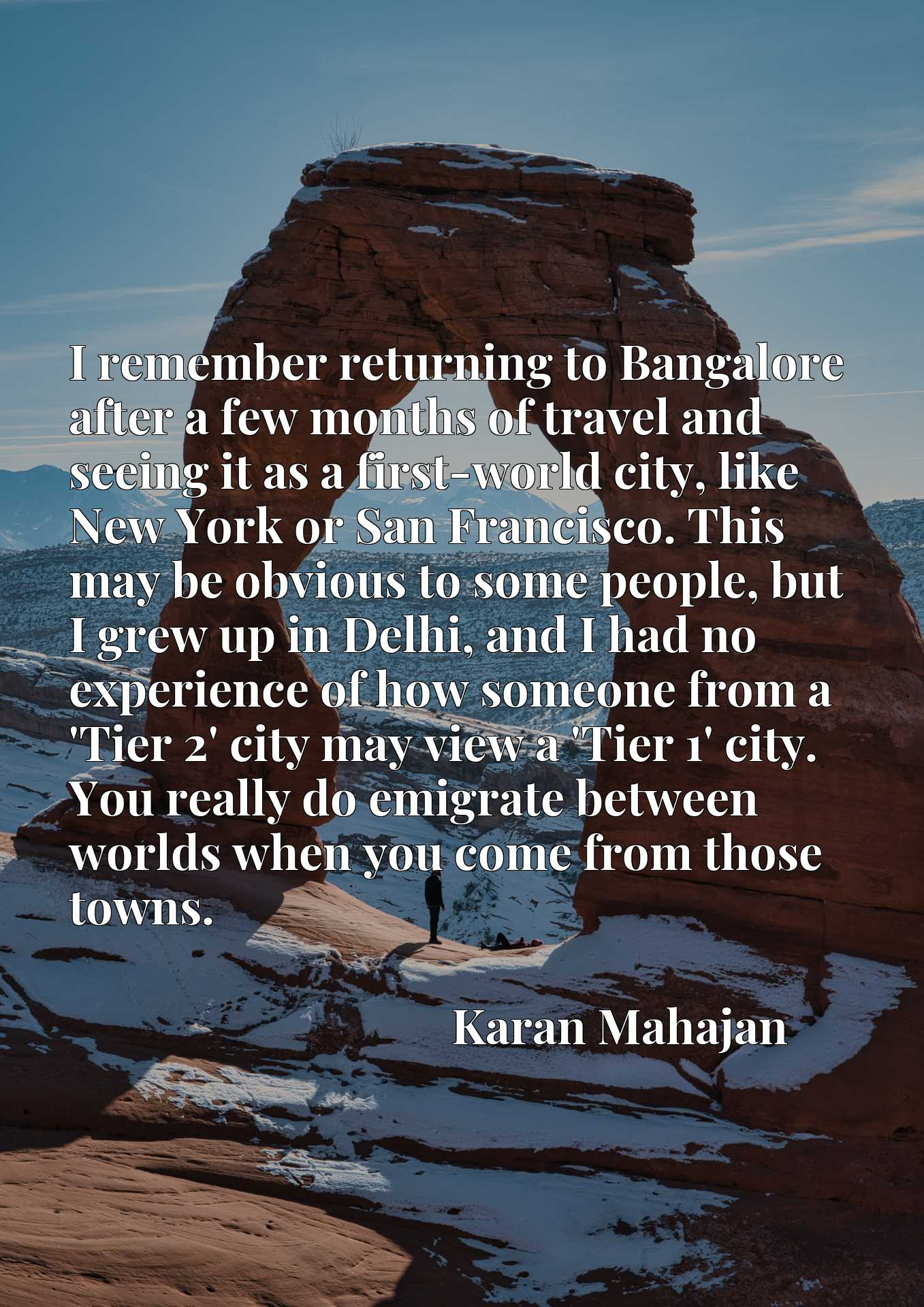 I remember returning to Bangalore after a few months of travel and seeing it as a first-world city, like New York or San Francisco. This may be obvious to some people, but I grew up in Delhi, and I had no experience of how someone from a 'Tier 2' city may view a 'Tier 1' city. You really do emigrate between worlds when you come from those towns.