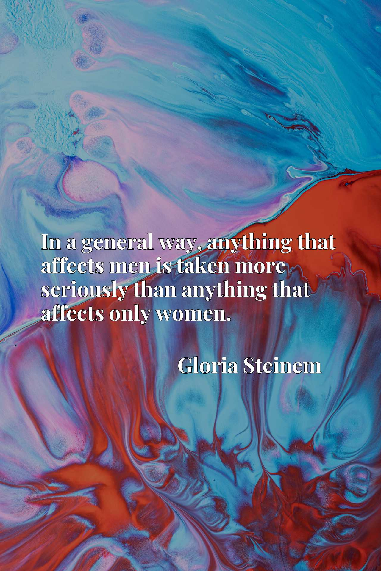 In a general way, anything that affects men is taken more seriously than anything that affects only women.