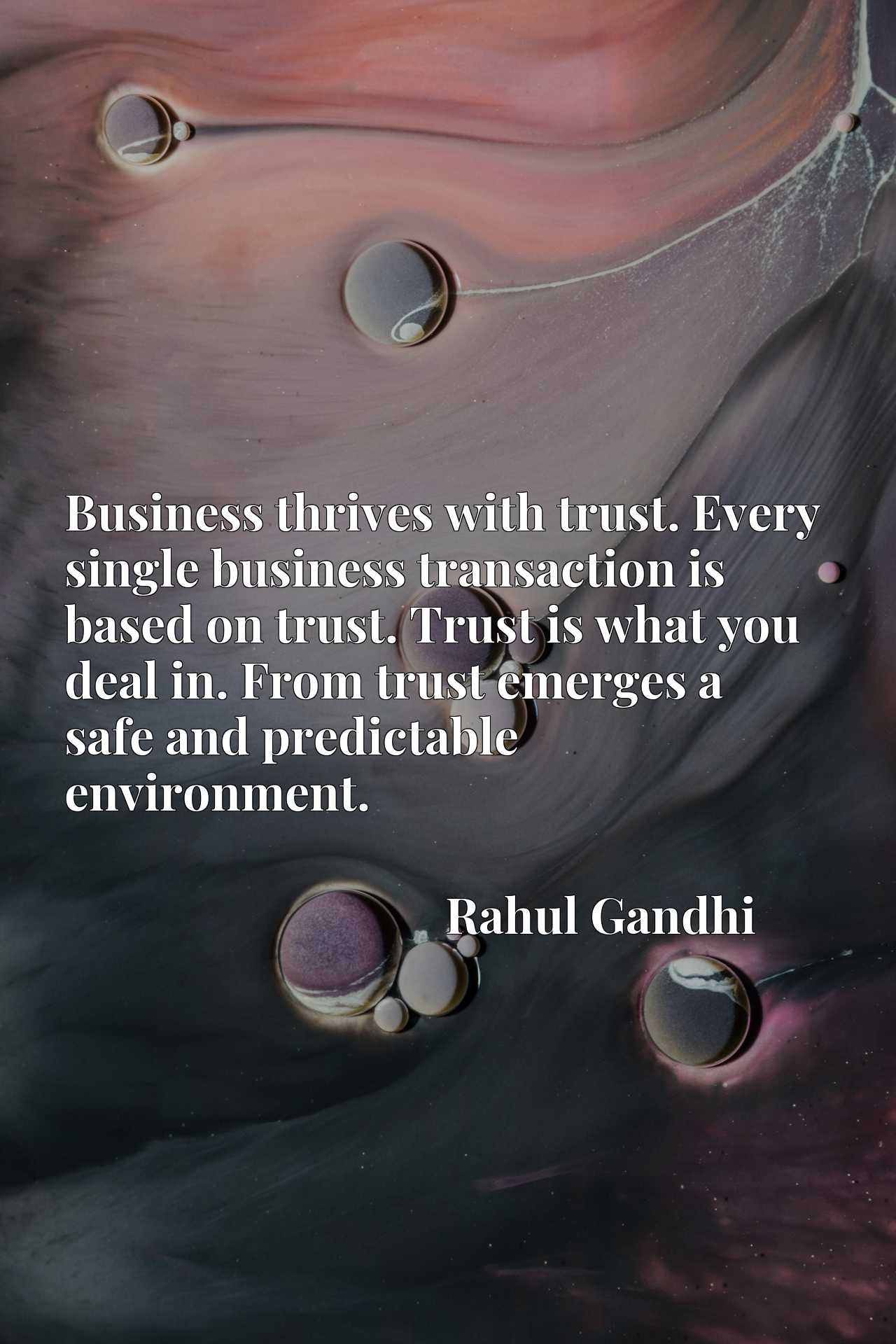 Business thrives with trust. Every single business transaction is based on trust. Trust is what you deal in. From trust emerges a safe and predictable environment.
