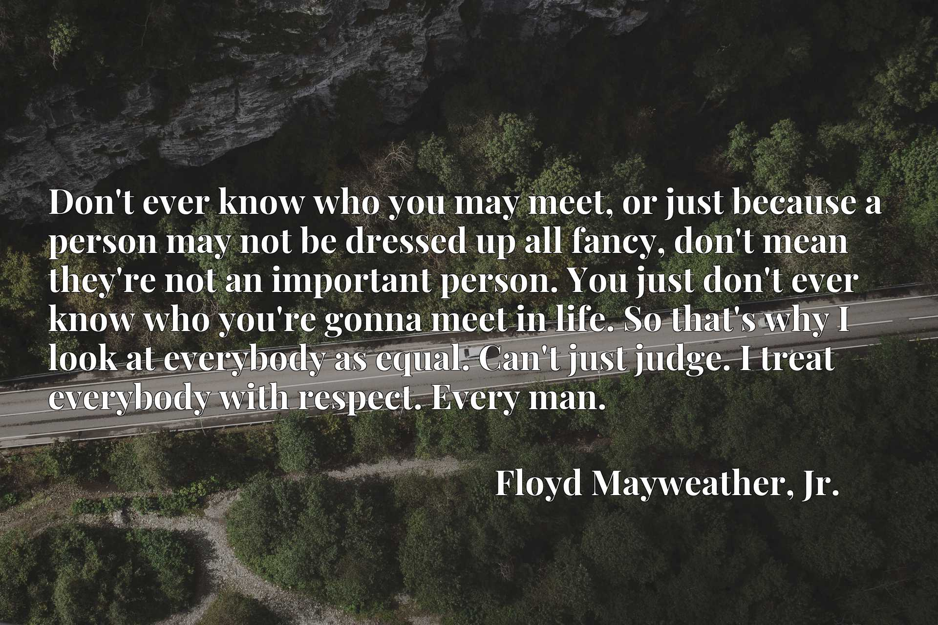 Don't ever know who you may meet, or just because a person may not be dressed up all fancy, don't mean they're not an important person. You just don't ever know who you're gonna meet in life. So that's why I look at everybody as equal. Can't just judge. I treat everybody with respect. Every man.
