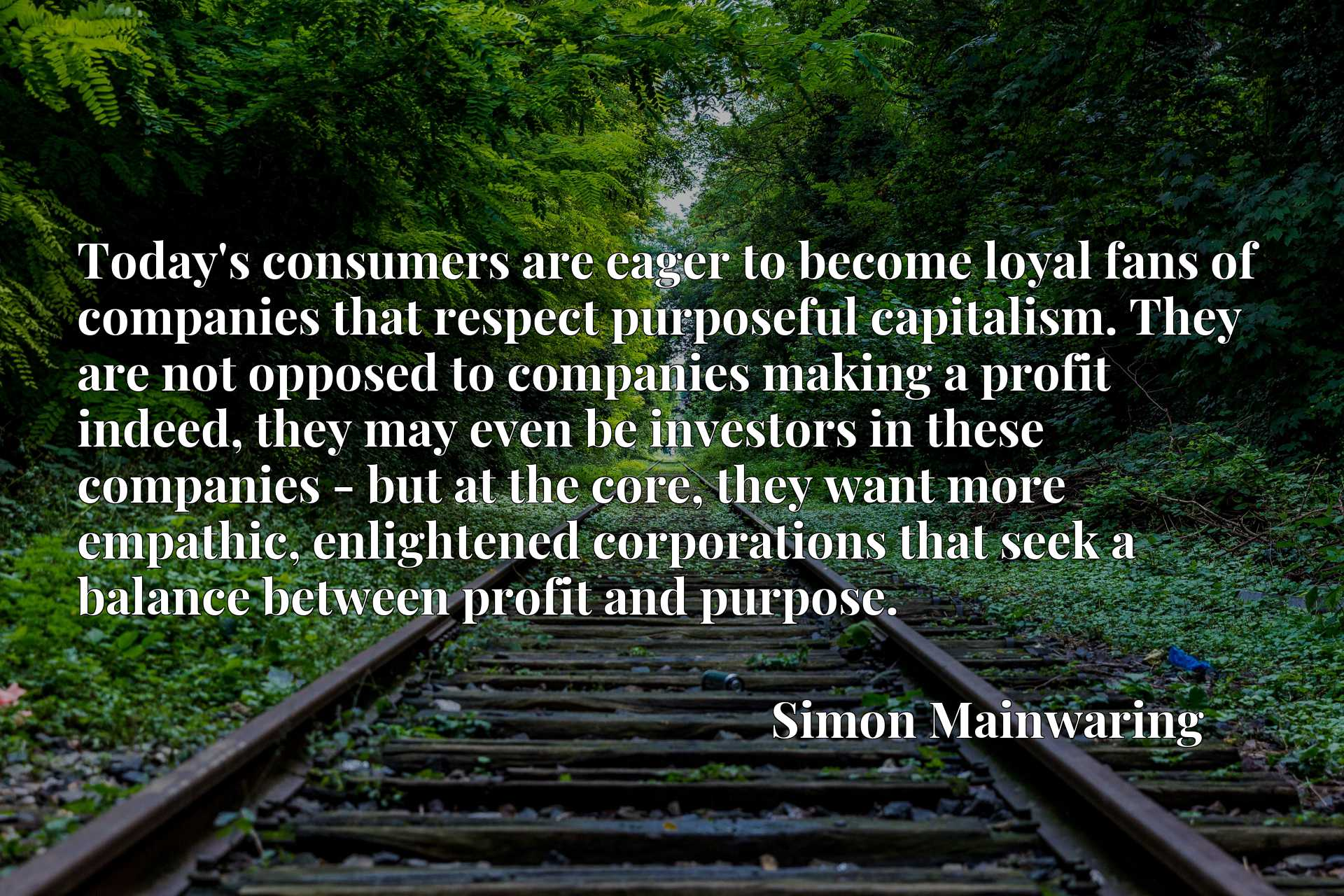 Today's consumers are eager to become loyal fans of companies that respect purposeful capitalism. They are not opposed to companies making a profit indeed, they may even be investors in these companies - but at the core, they want more empathic, enlightened corporations that seek a balance between profit and purpose.