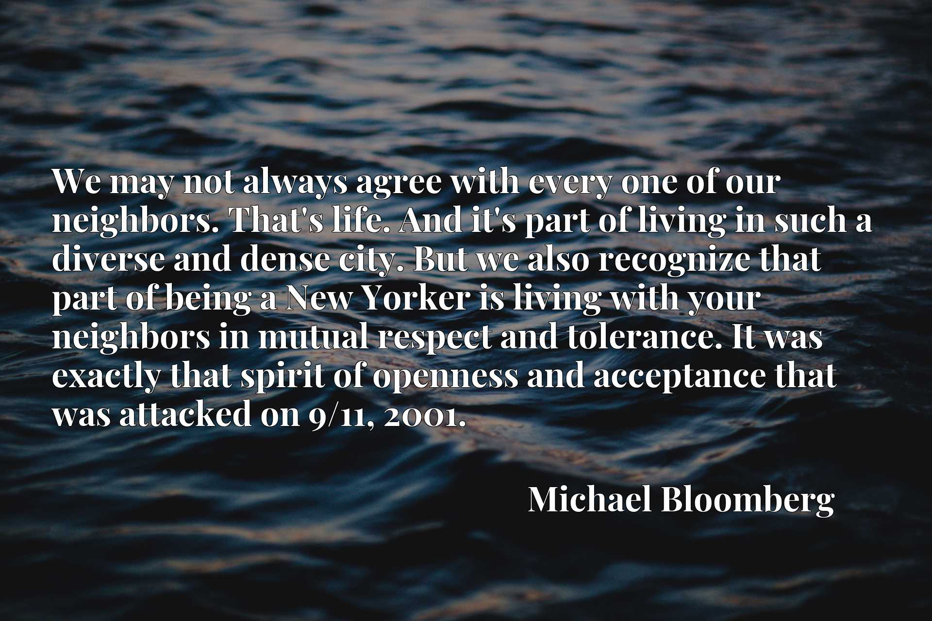 We may not always agree with every one of our neighbors. That's life. And it's part of living in such a diverse and dense city. But we also recognize that part of being a New Yorker is living with your neighbors in mutual respect and tolerance. It was exactly that spirit of openness and acceptance that was attacked on 9/11, 2001.