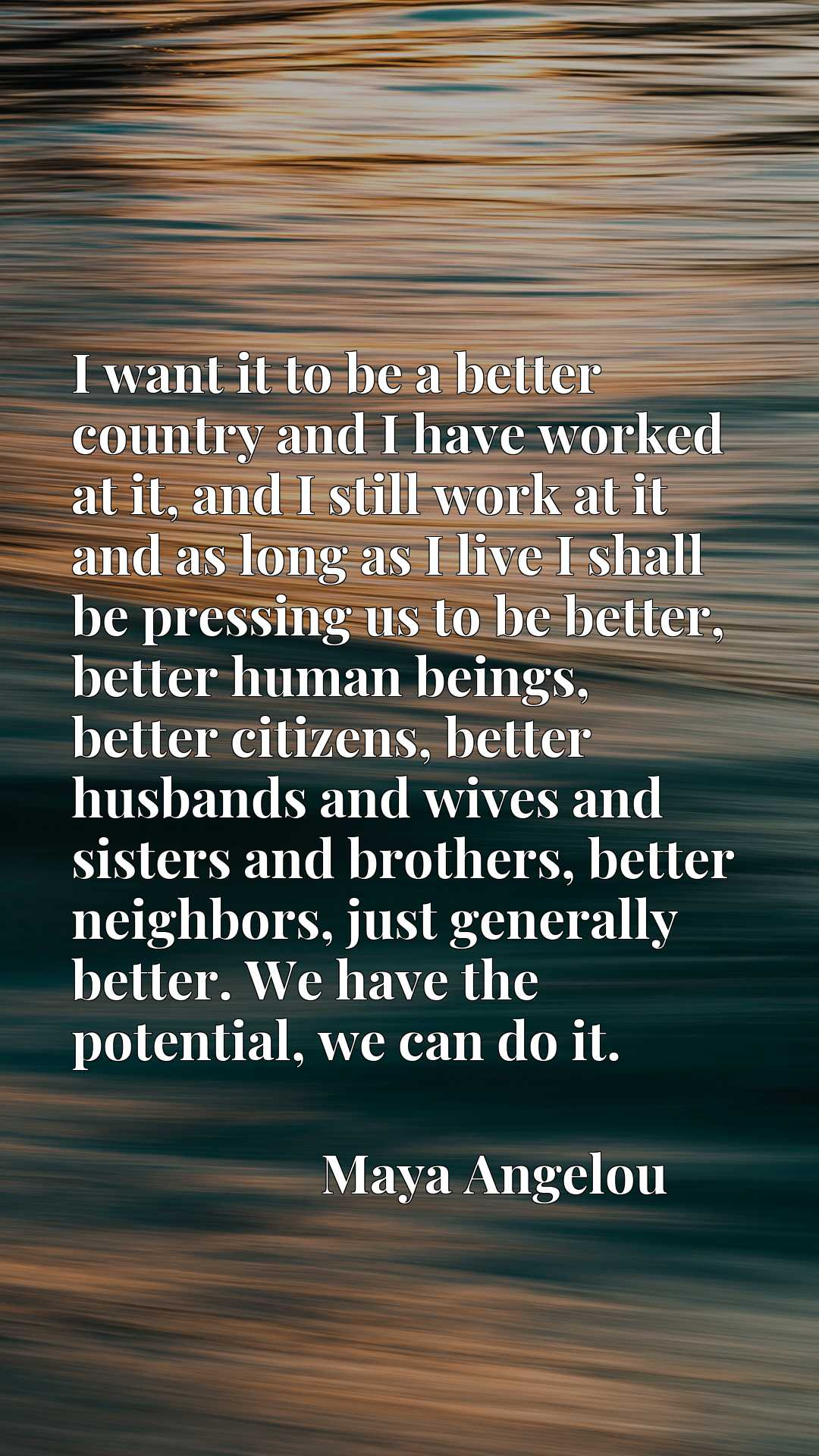 I want it to be a better country and I have worked at it, and I still work at it and as long as I live I shall be pressing us to be better, better human beings, better citizens, better husbands and wives and sisters and brothers, better neighbors, just generally better. We have the potential, we can do it.