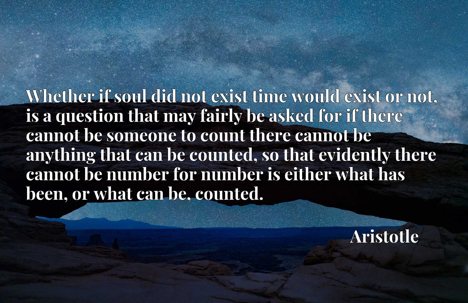 Whether if soul did not exist time would exist or not, is a question that may fairly be asked for if there cannot be someone to count there cannot be anything that can be counted, so that evidently there cannot be number for number is either what has been, or what can be, counted.