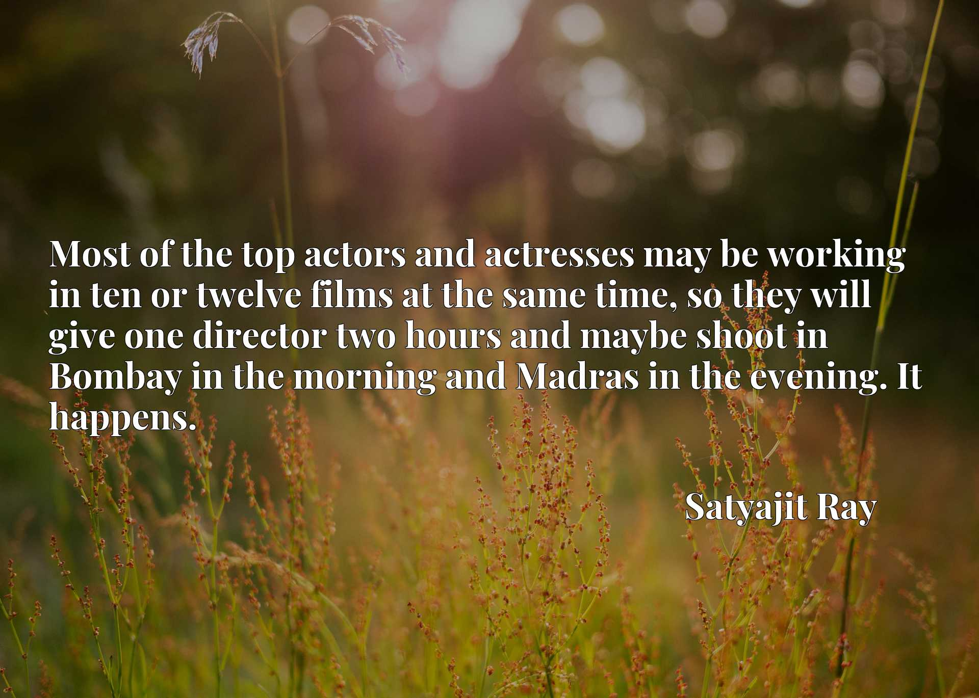 Most of the top actors and actresses may be working in ten or twelve films at the same time, so they will give one director two hours and maybe shoot in Bombay in the morning and Madras in the evening. It happens.