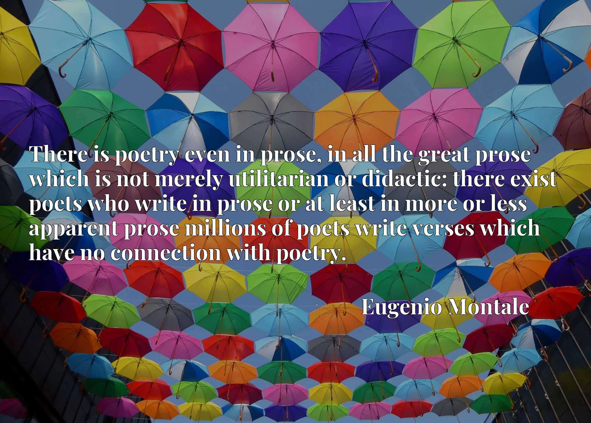 There is poetry even in prose, in all the great prose which is not merely utilitarian or didactic: there exist poets who write in prose or at least in more or less apparent prose millions of poets write verses which have no connection with poetry.