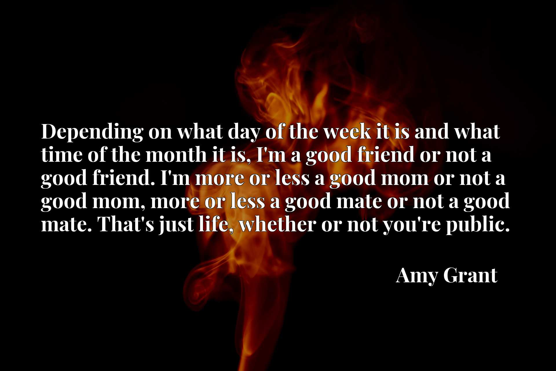 Depending on what day of the week it is and what time of the month it is, I'm a good friend or not a good friend. I'm more or less a good mom or not a good mom, more or less a good mate or not a good mate. That's just life, whether or not you're public.