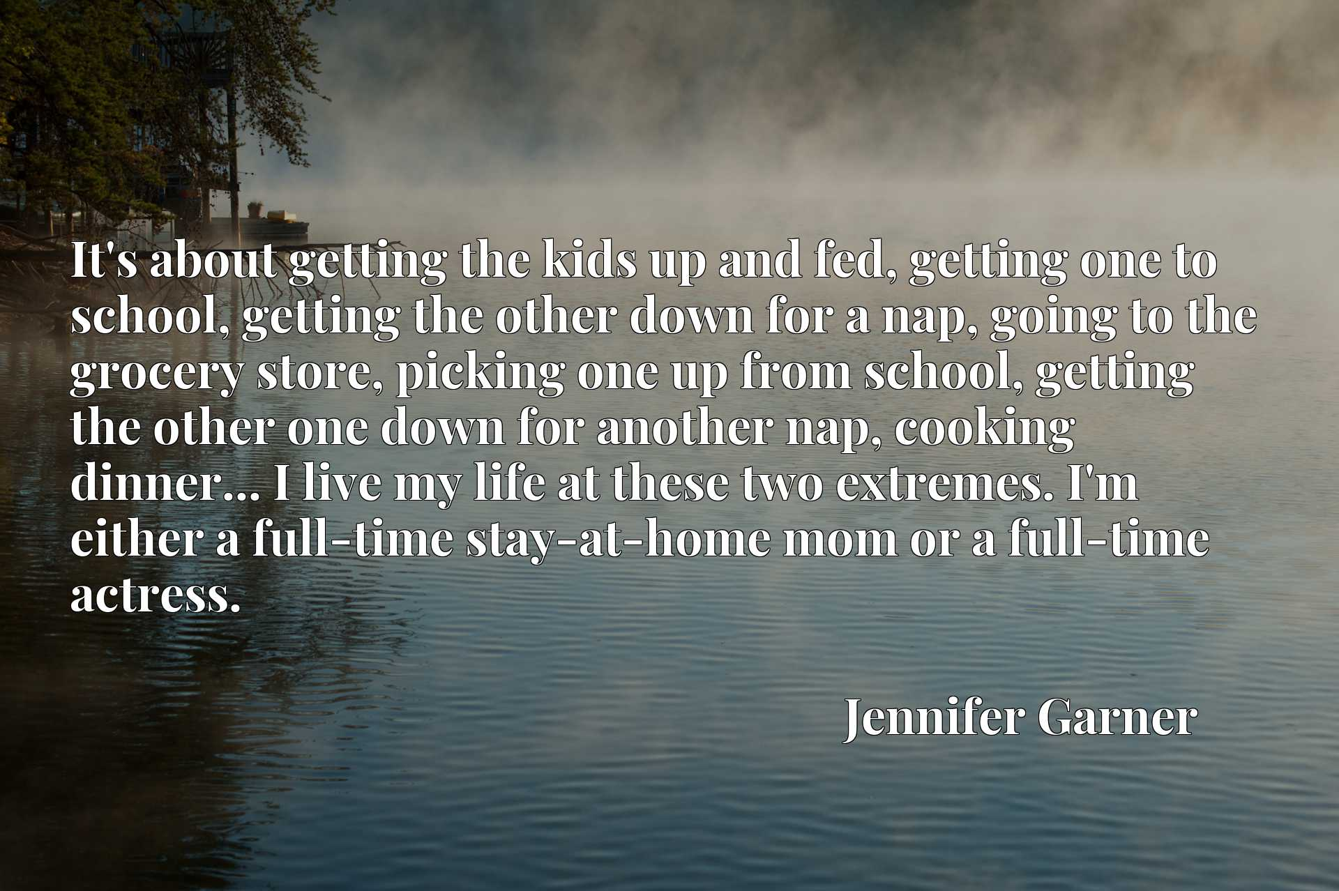 It's about getting the kids up and fed, getting one to school, getting the other down for a nap, going to the grocery store, picking one up from school, getting the other one down for another nap, cooking dinner... I live my life at these two extremes. I'm either a full-time stay-at-home mom or a full-time actress.