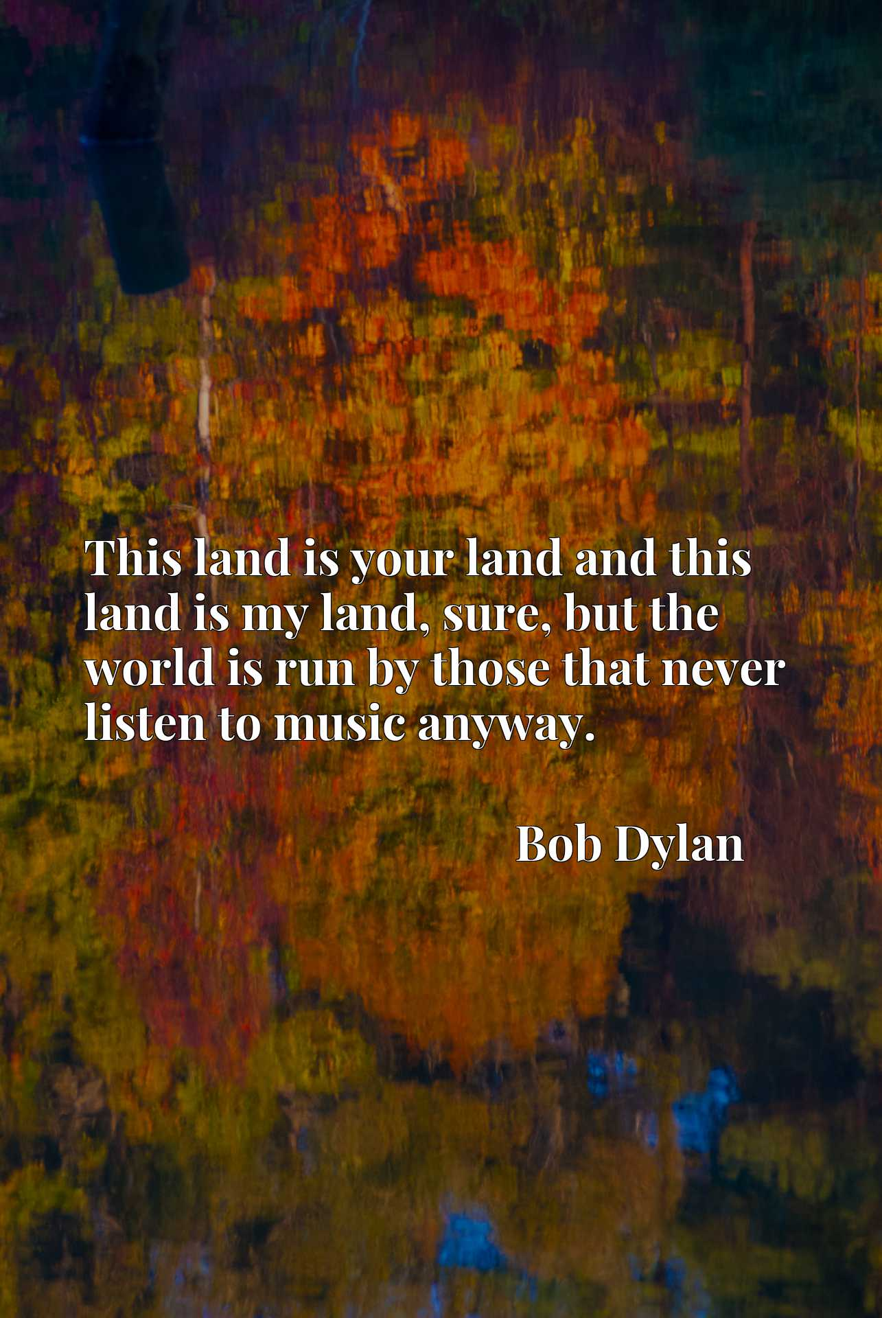 This land is your land and this land is my land, sure, but the world is run by those that never listen to music anyway.