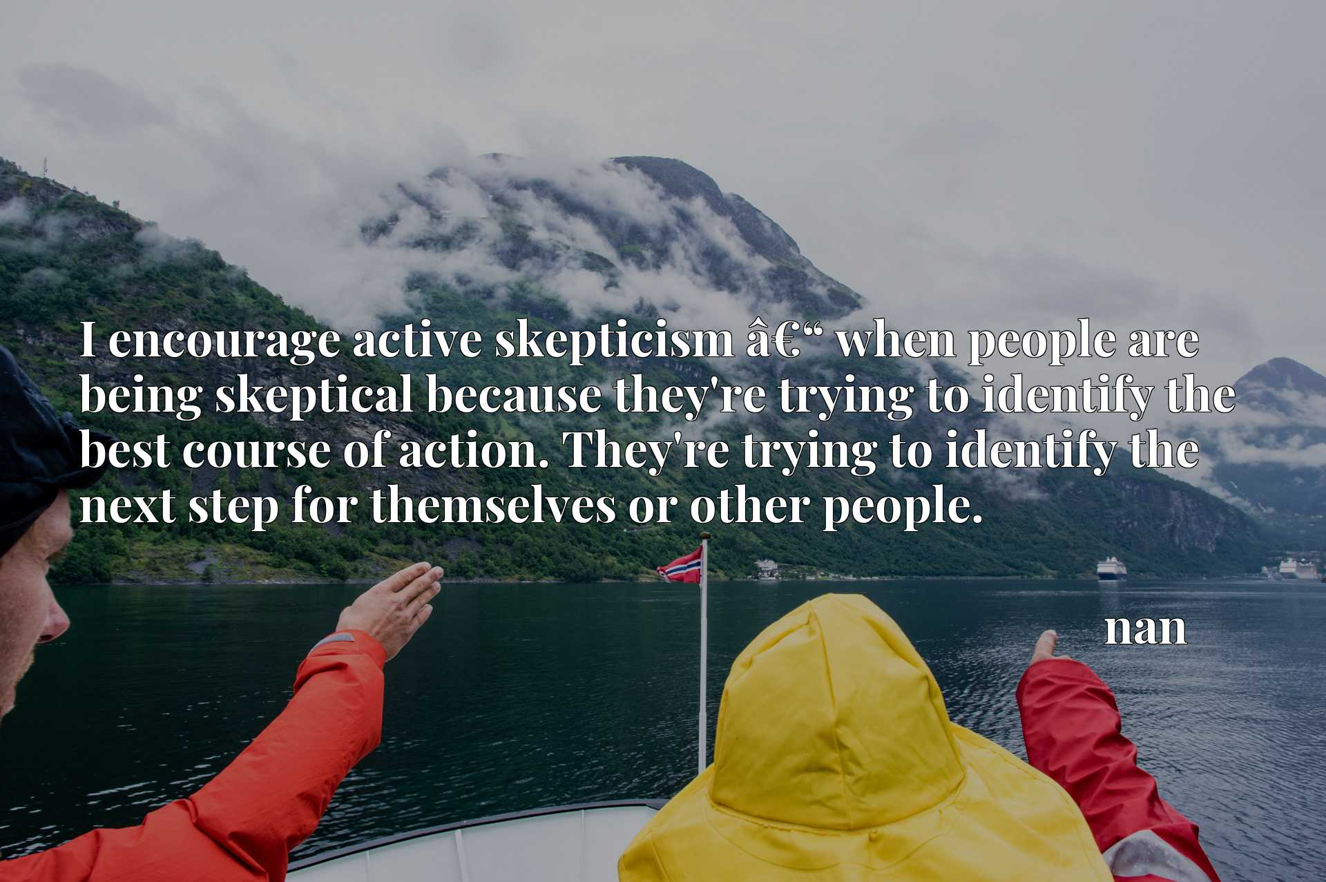 """I encourage active skepticism aEUR"""" when people are being skeptical because they're trying to identify the best course of action. They're trying to identify the next step for themselves or other people."""