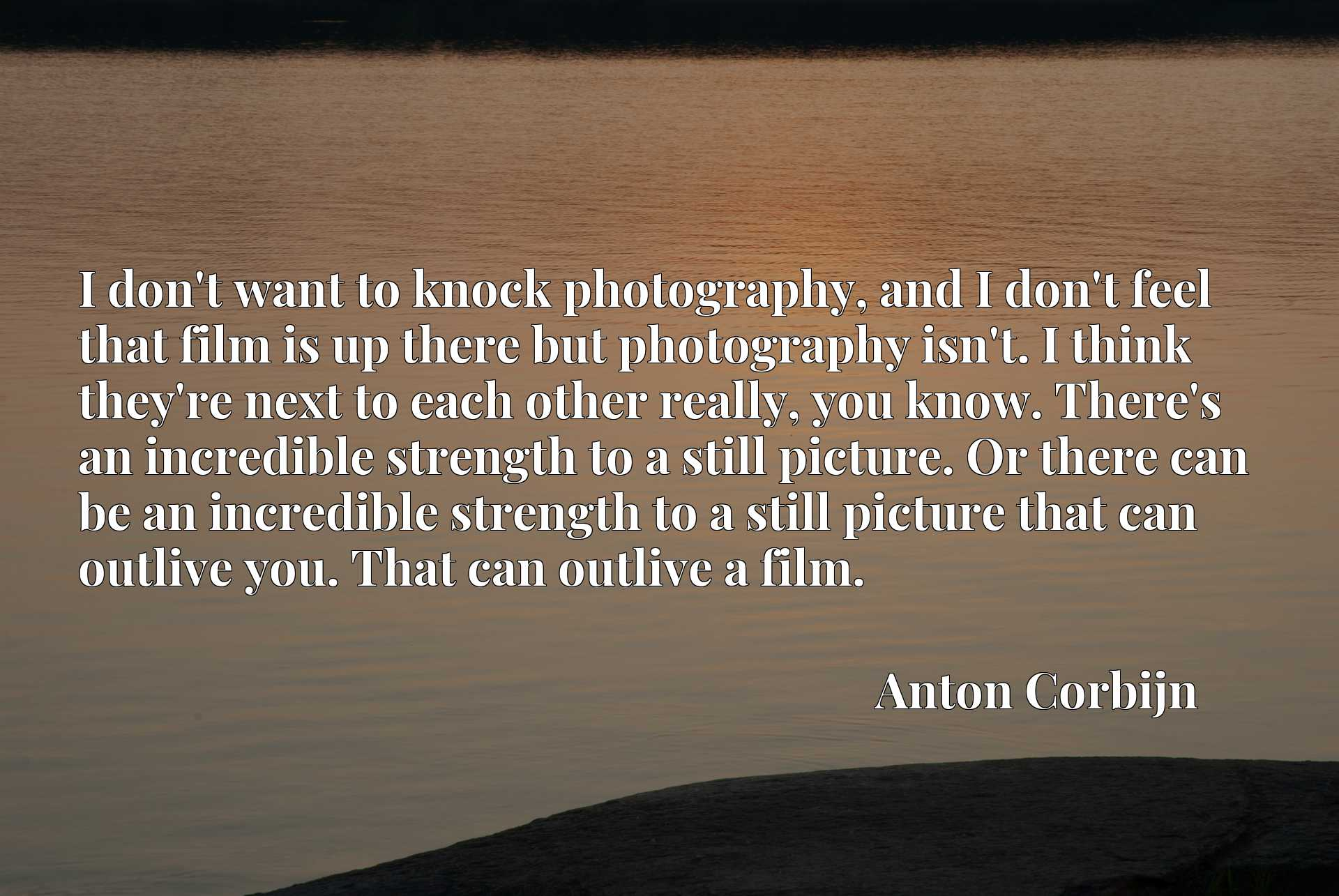 I don't want to knock photography, and I don't feel that film is up there but photography isn't. I think they're next to each other really, you know. There's an incredible strength to a still picture. Or there can be an incredible strength to a still picture that can outlive you. That can outlive a film.