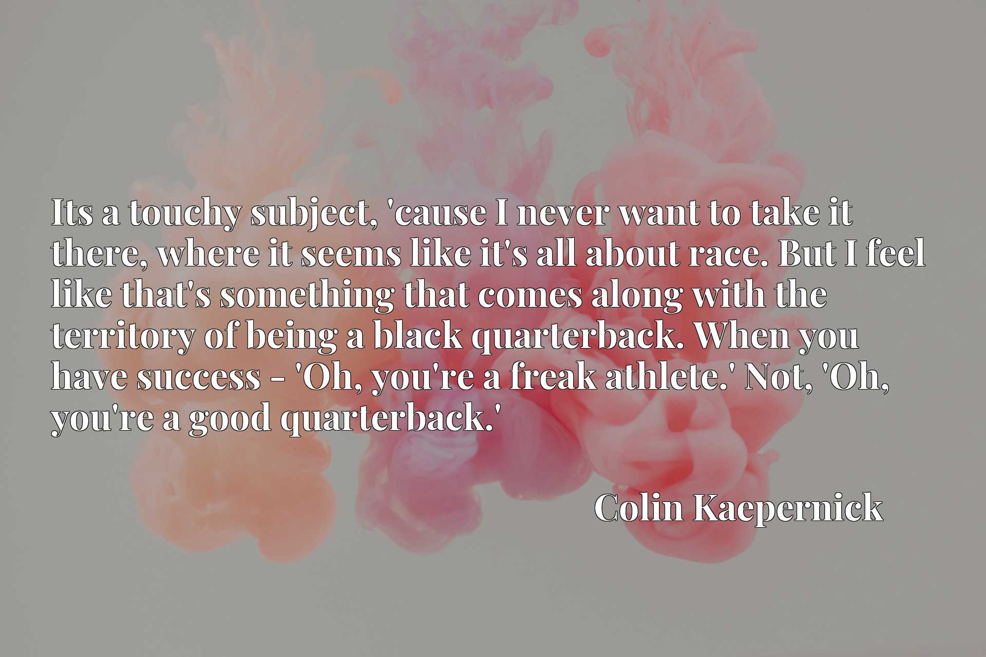 Its a touchy subject, 'cause I never want to take it there, where it seems like it's all about race. But I feel like that's something that comes along with the territory of being a black quarterback. When you have success - 'Oh, you're a freak athlete.' Not, 'Oh, you're a good quarterback.'