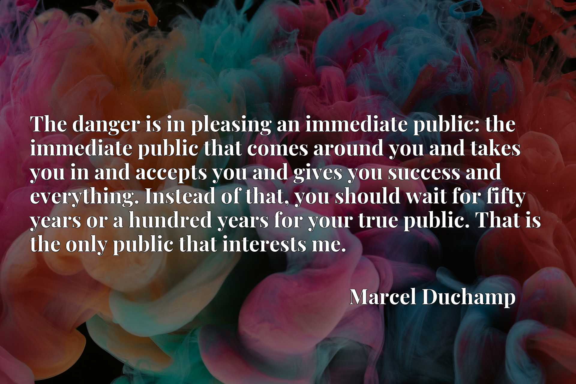The danger is in pleasing an immediate public: the immediate public that comes around you and takes you in and accepts you and gives you success and everything. Instead of that, you should wait for fifty years or a hundred years for your true public. That is the only public that interests me.