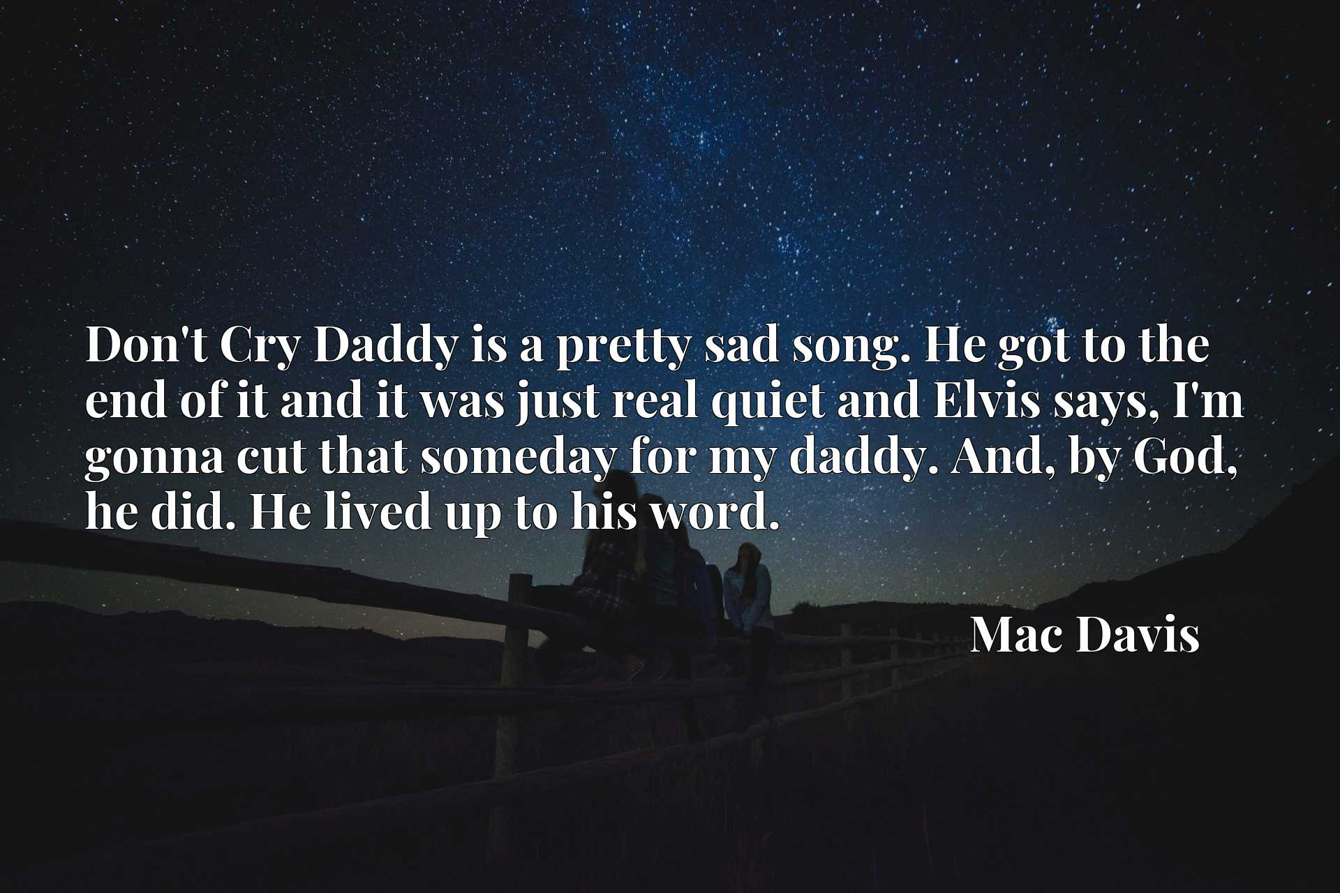 Don't Cry Daddy is a pretty sad song. He got to the end of it and it was just real quiet and Elvis says, I'm gonna cut that someday for my daddy. And, by God, he did. He lived up to his word.