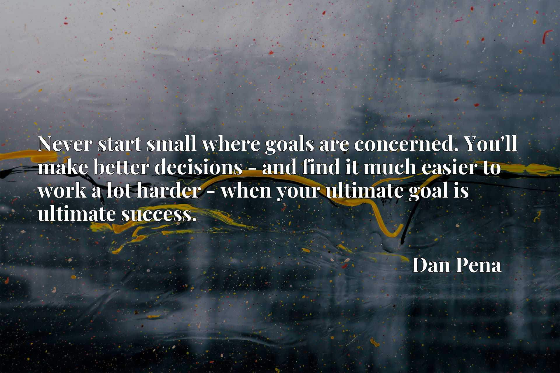 Never start small where goals are concerned. You'll make better decisions - and find it much easier to work a lot harder - when your ultimate goal is ultimate success.