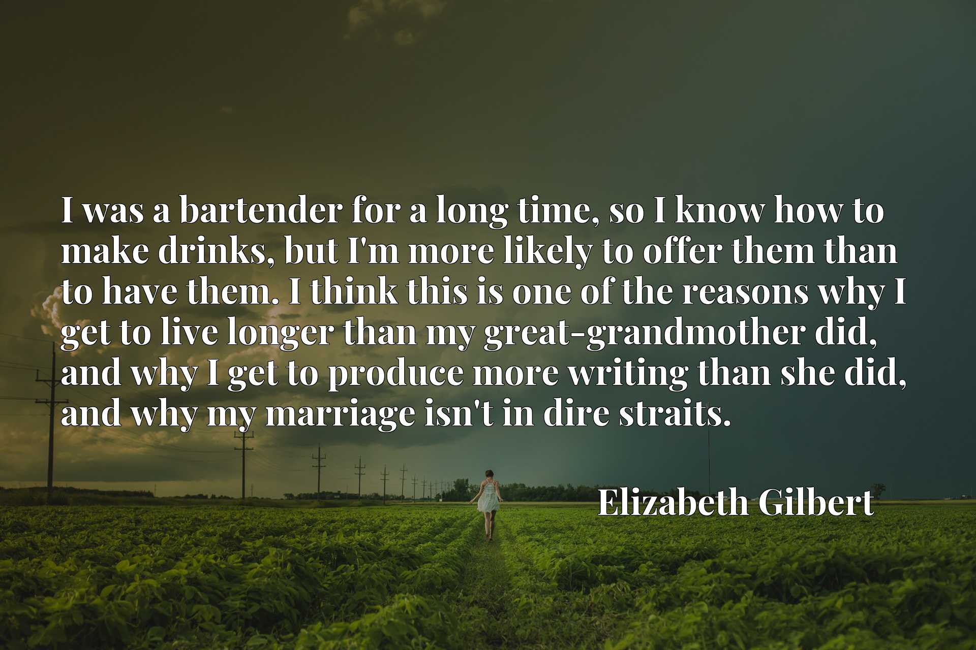 I was a bartender for a long time, so I know how to make drinks, but I'm more likely to offer them than to have them. I think this is one of the reasons why I get to live longer than my great-grandmother did, and why I get to produce more writing than she did, and why my marriage isn't in dire straits.