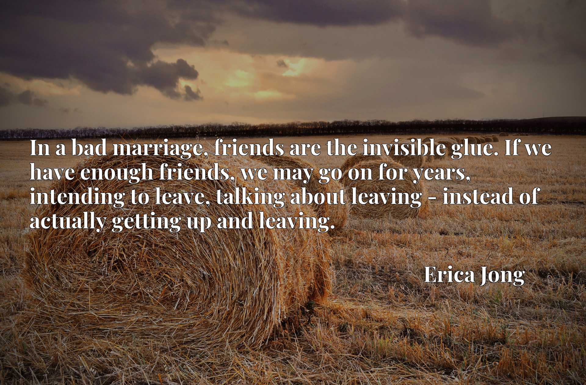 In a bad marriage, friends are the invisible glue. If we have enough friends, we may go on for years, intending to leave, talking about leaving - instead of actually getting up and leaving.