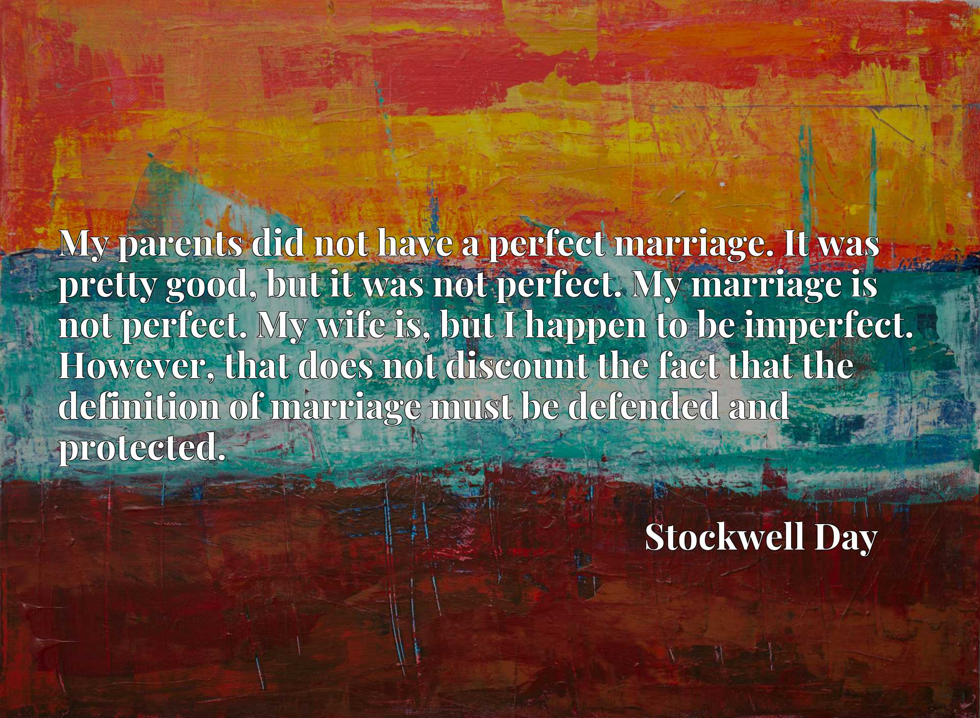 My parents did not have a perfect marriage. It was pretty good, but it was not perfect. My marriage is not perfect. My wife is, but I happen to be imperfect. However, that does not discount the fact that the definition of marriage must be defended and protected.