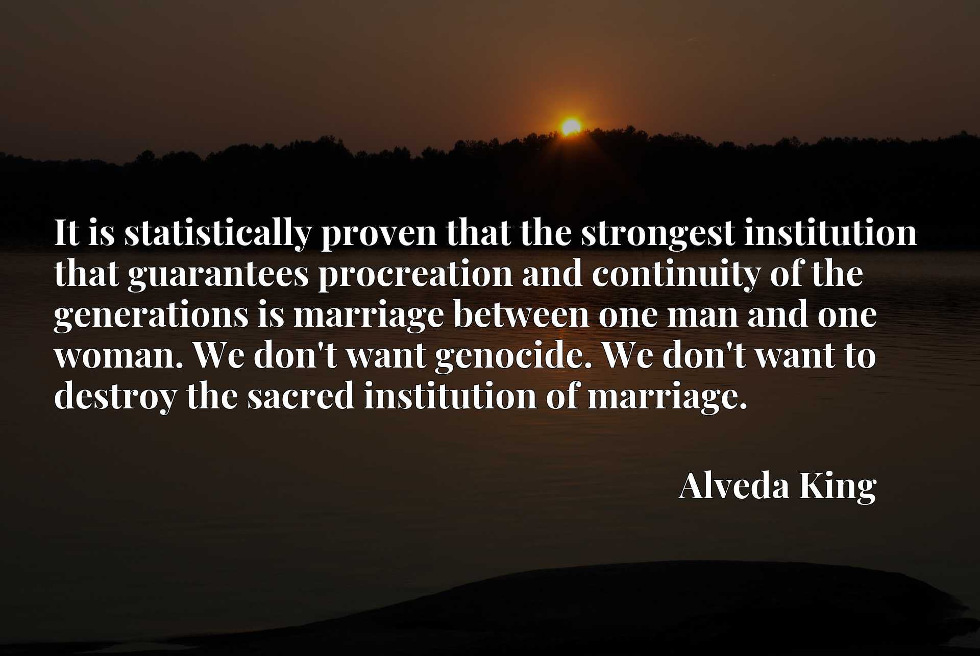 It is statistically proven that the strongest institution that guarantees procreation and continuity of the generations is marriage between one man and one woman. We don't want genocide. We don't want to destroy the sacred institution of marriage.