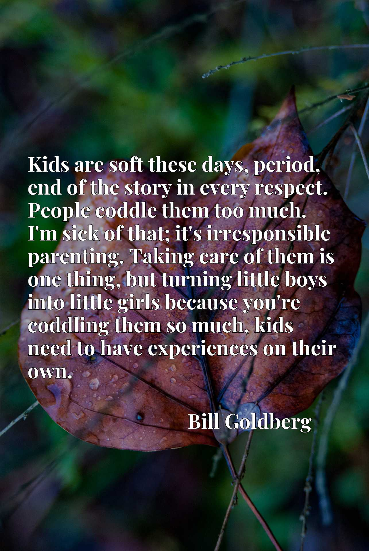 Kids are soft these days, period, end of the story in every respect. People coddle them too much. I'm sick of that; it's irresponsible parenting. Taking care of them is one thing, but turning little boys into little girls because you're coddling them so much, kids need to have experiences on their own.