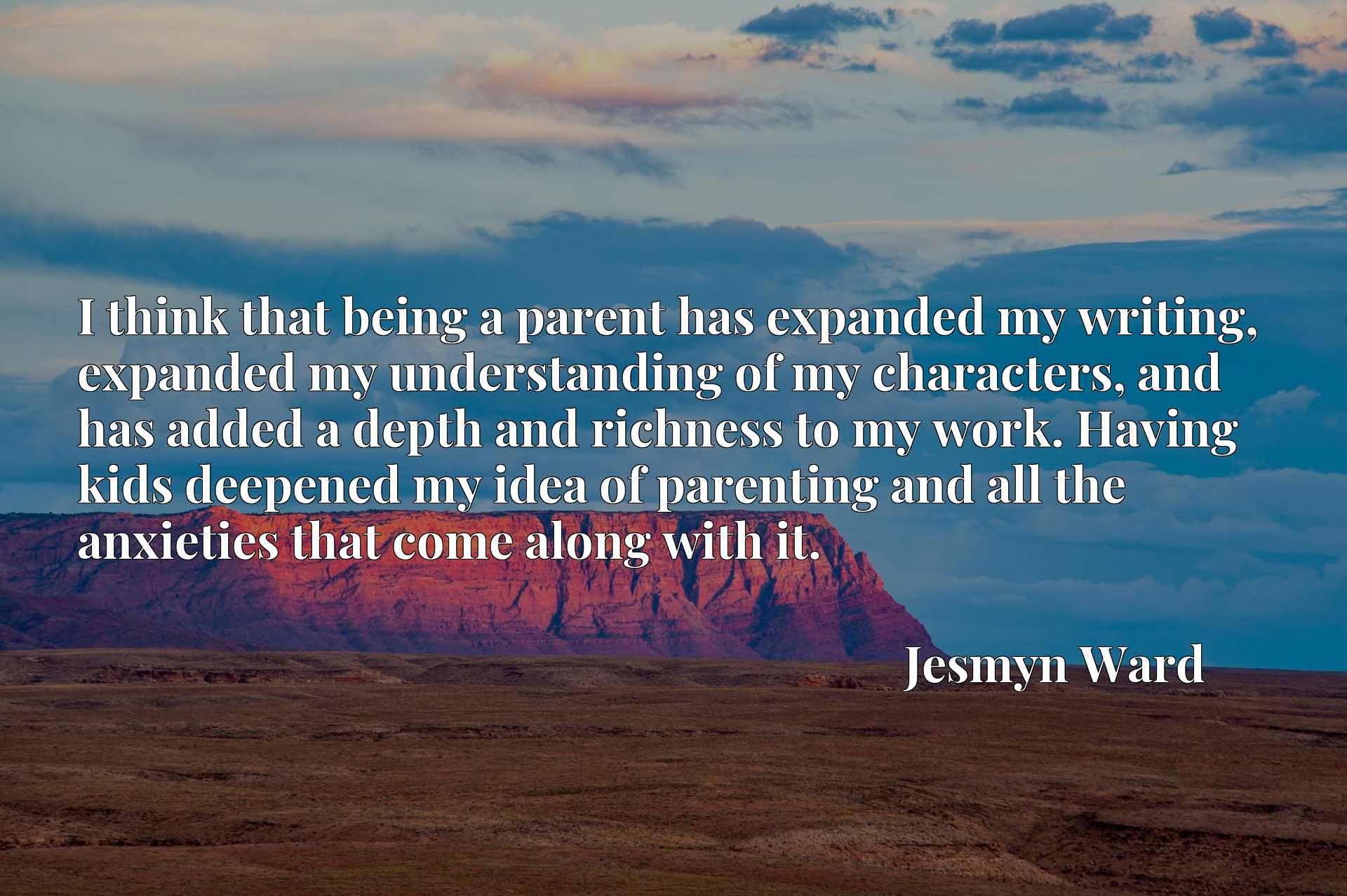 I think that being a parent has expanded my writing, expanded my understanding of my characters, and has added a depth and richness to my work. Having kids deepened my idea of parenting and all the anxieties that come along with it.